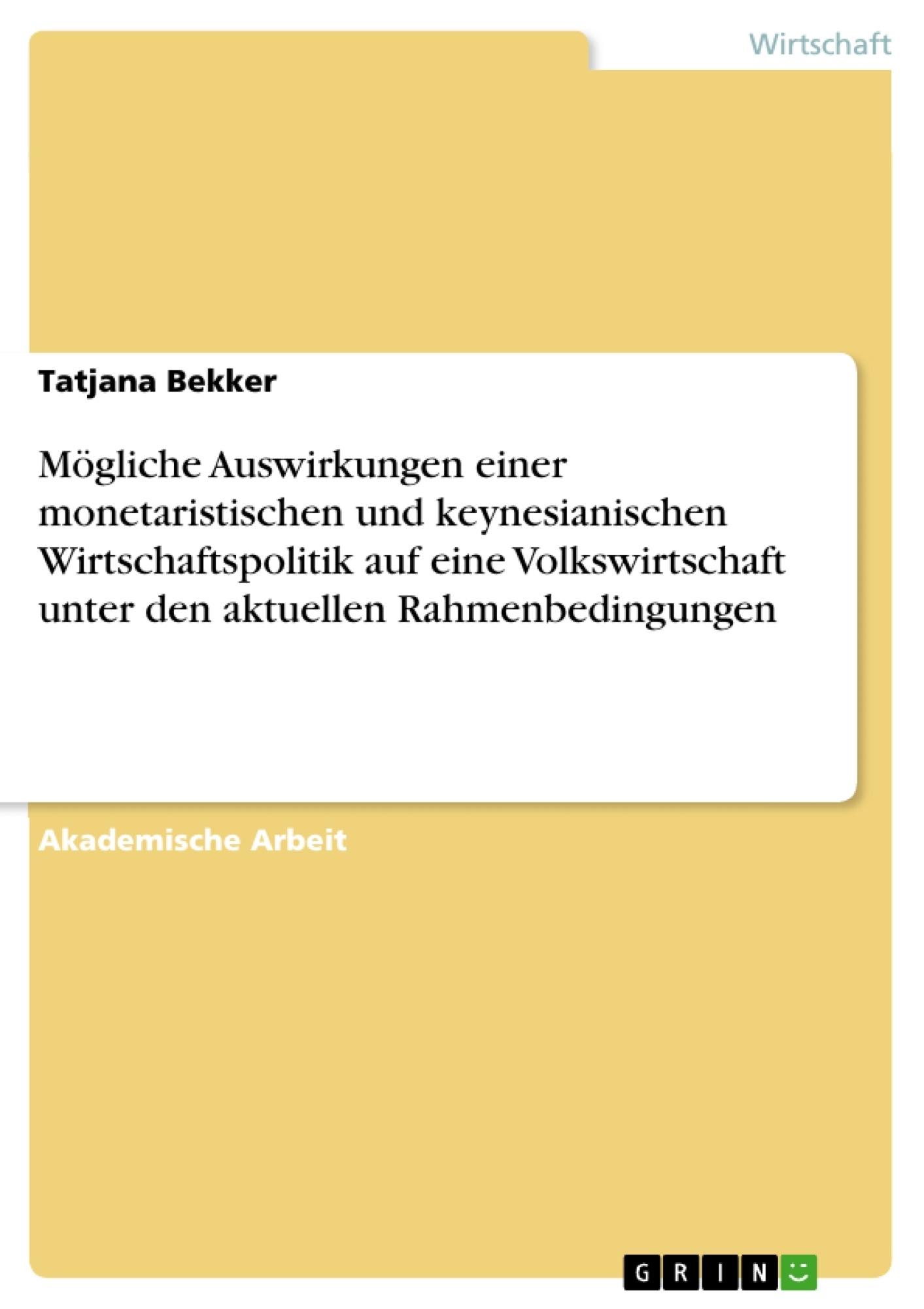 Titel: Mögliche Auswirkungen einer monetaristischen und keynesianischen Wirtschaftspolitik auf eine Volkswirtschaft unter den aktuellen Rahmenbedingungen