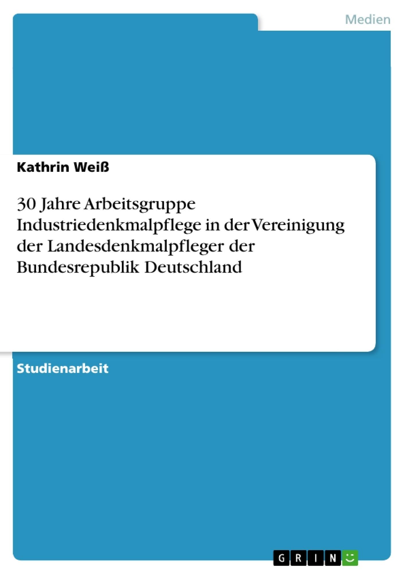 Titel: 30 Jahre Arbeitsgruppe Industriedenkmalpflege in der Vereinigung der Landesdenkmalpfleger der Bundesrepublik Deutschland