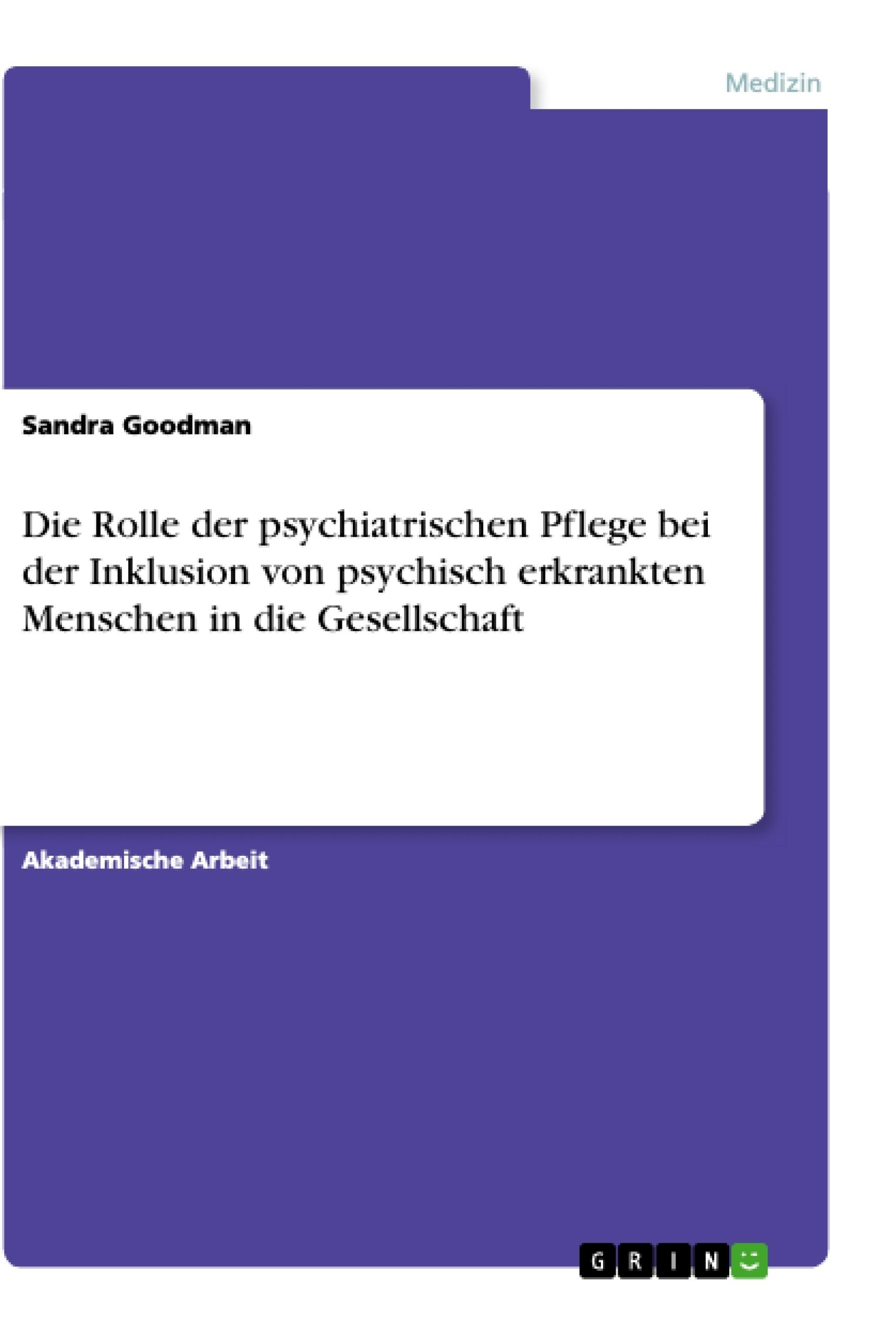 Titel: Die Rolle der psychiatrischen Pflege bei der Inklusion von psychisch erkrankten Menschen in die Gesellschaft
