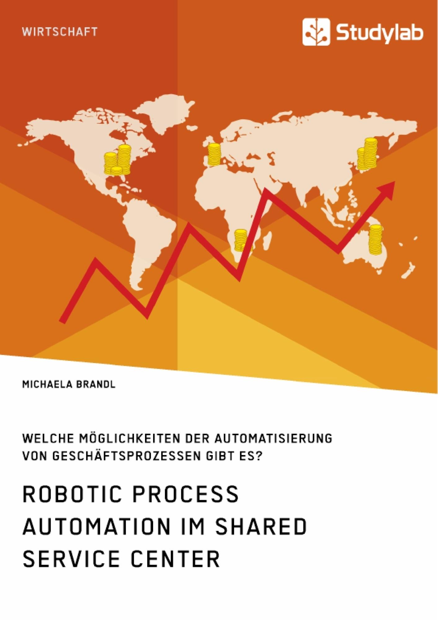 Titel: Robotic Process Automation im Shared Service Center. Welche Möglichkeiten der Automatisierung von Geschäftsprozessen gibt es?