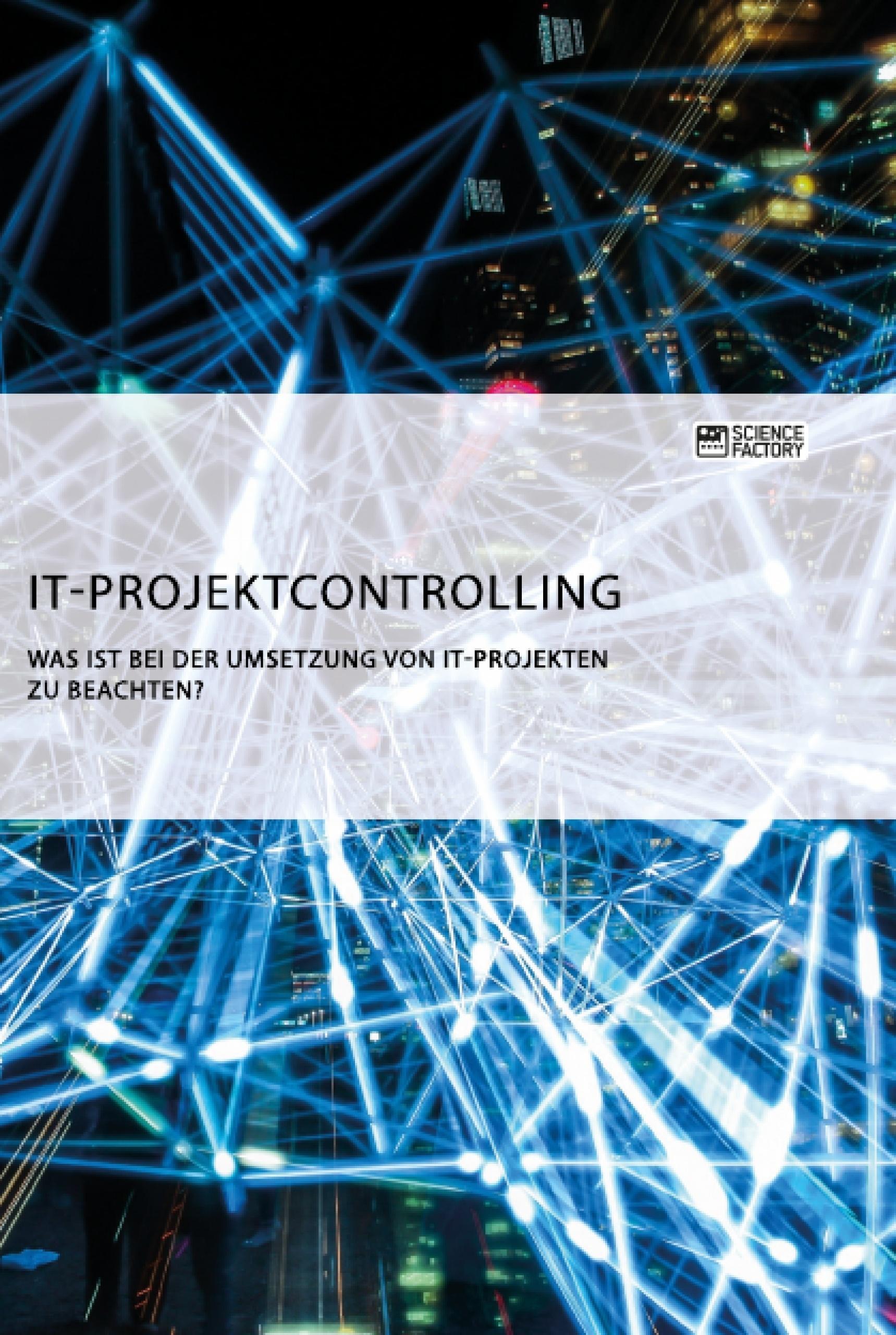 Titel: IT-Projektcontrolling. Was ist bei der Umsetzung von IT-Projekten zu beachten?