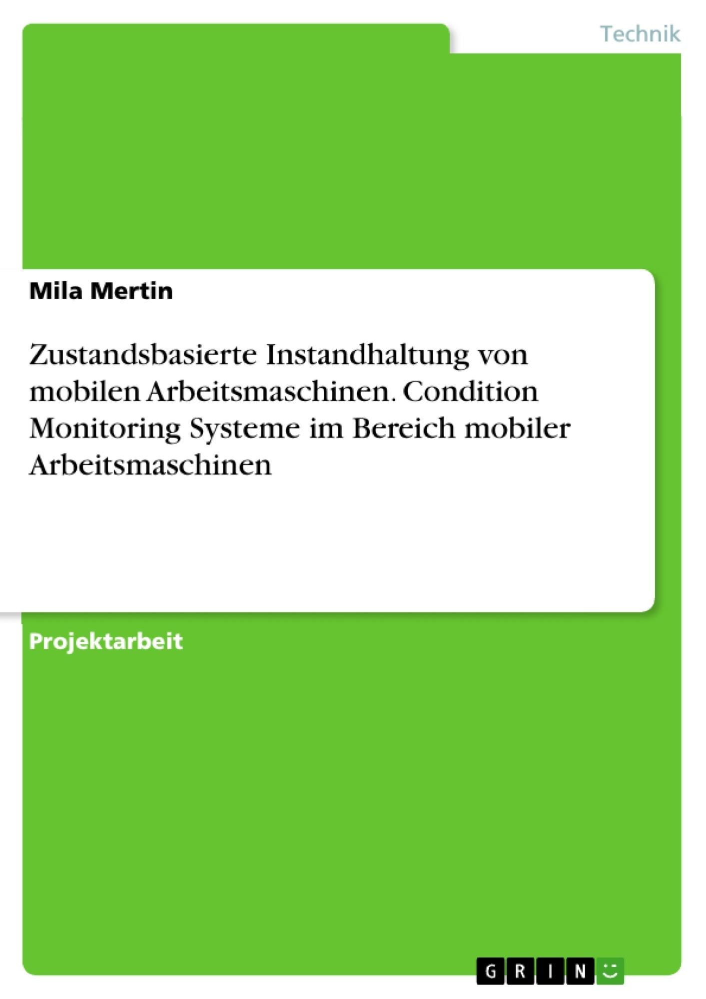 Titel: Zustandsbasierte Instandhaltung von mobilen Arbeitsmaschinen. Condition Monitoring Systeme im Bereich mobiler Arbeitsmaschinen
