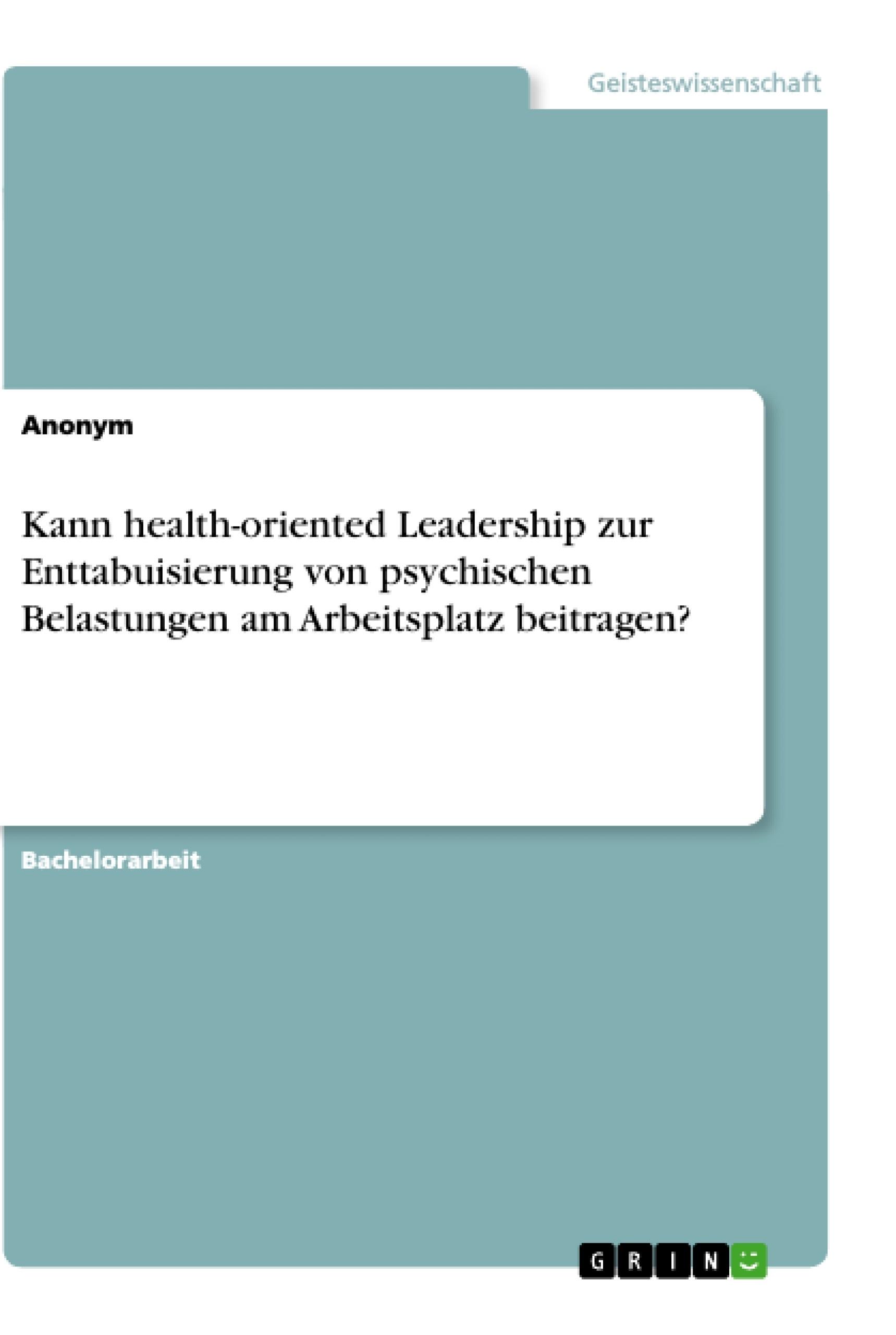 Titel: Kann health-oriented Leadership zur Enttabuisierung von psychischen Belastungen am Arbeitsplatz beitragen?