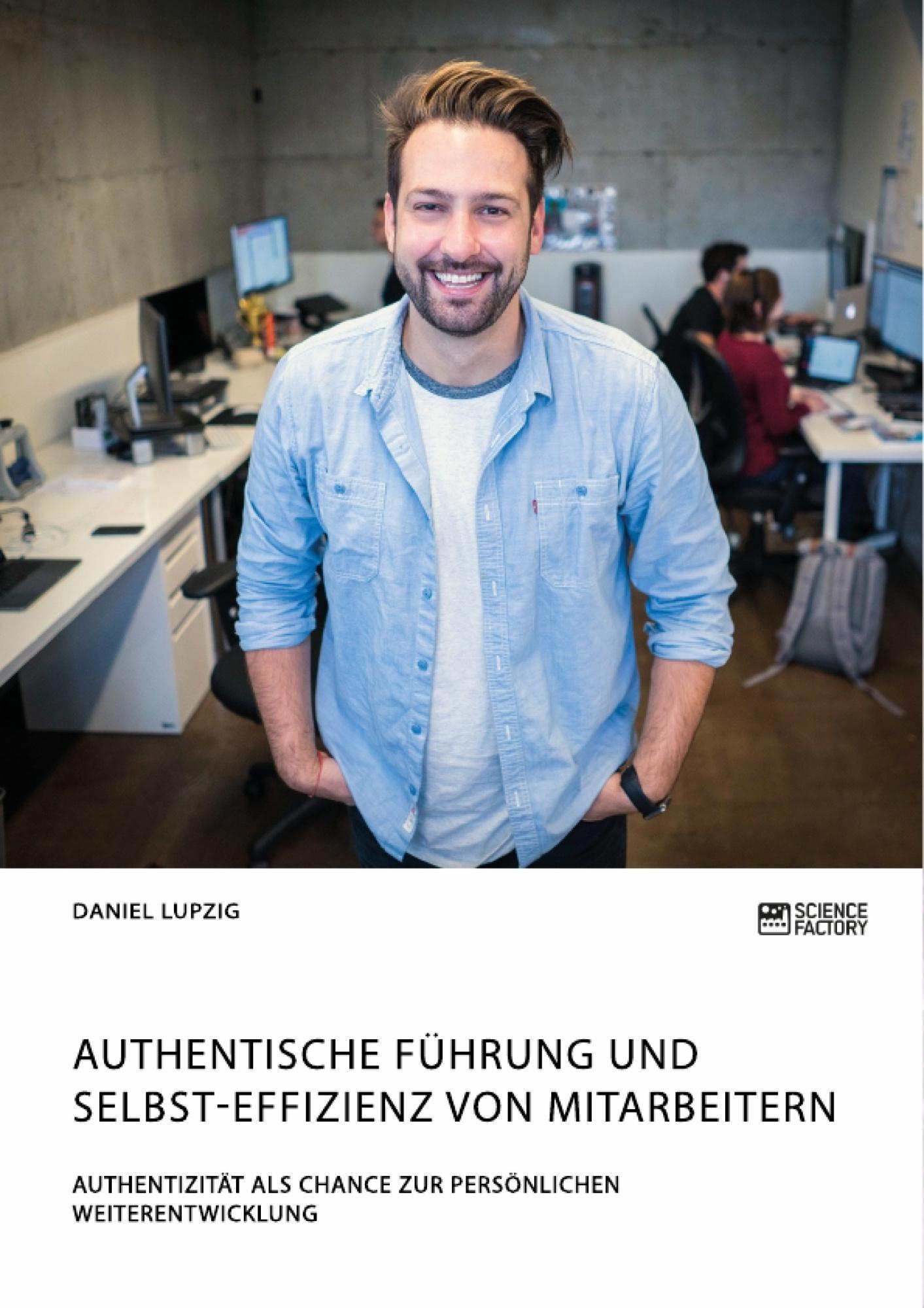 Titel: Authentische Führung und Selbst-Effizienz von Mitarbeitern. Authentizität als Chance zur persönlichen Weiterentwicklung