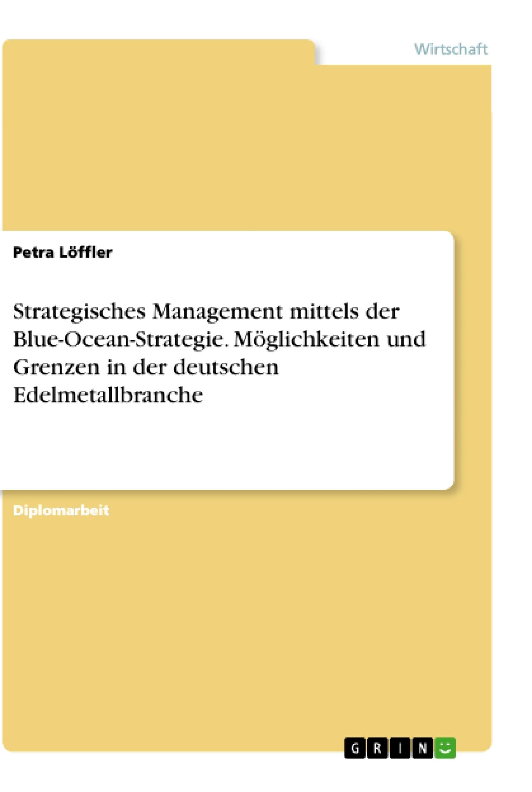 Titel: Strategisches Management mittels der Blue-Ocean-Strategie. Möglichkeiten und Grenzen in der  deutschen Edelmetallbranche
