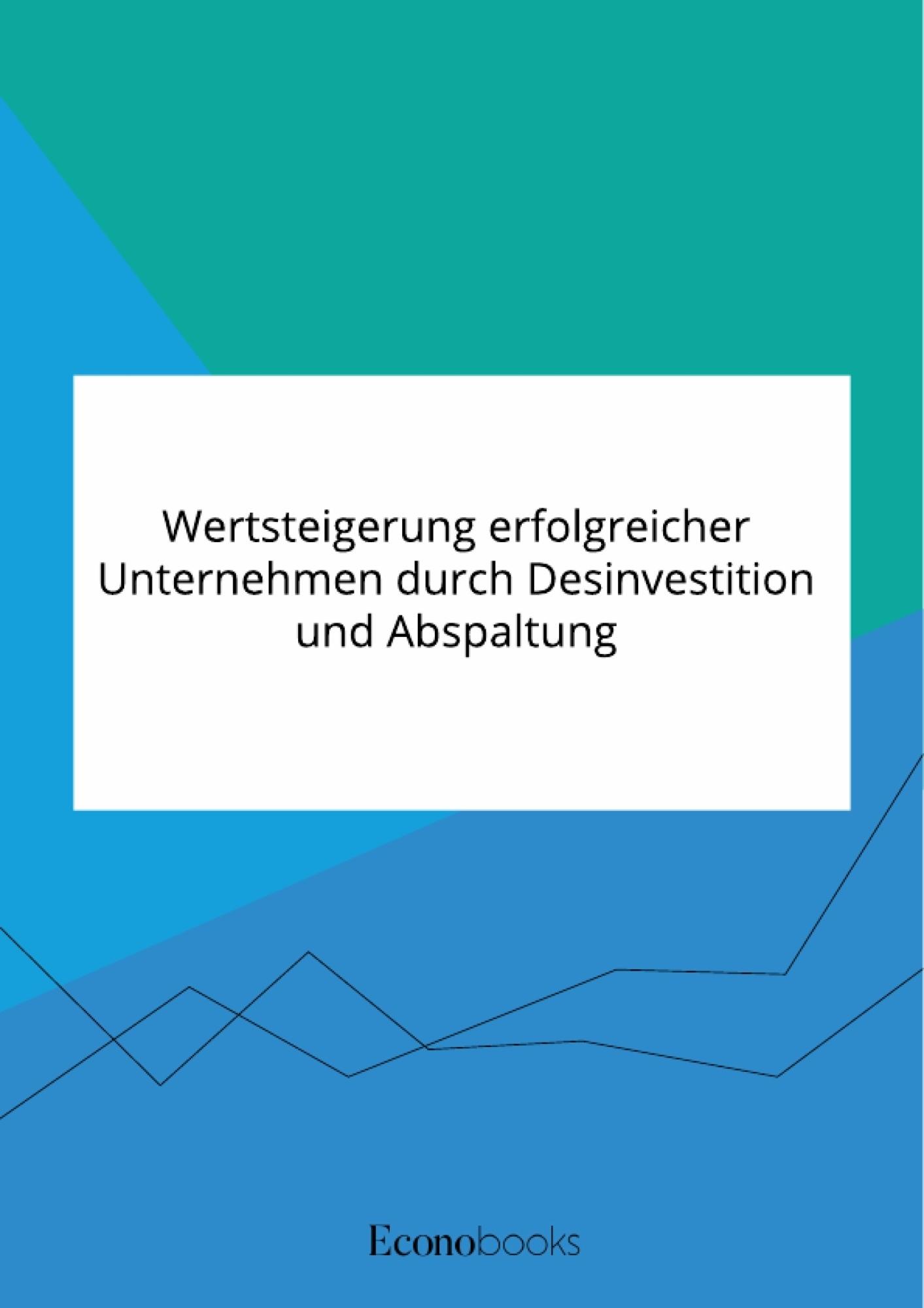 Titel: Wertsteigerung erfolgreicher Unternehmen durch Desinvestition und Abspaltung