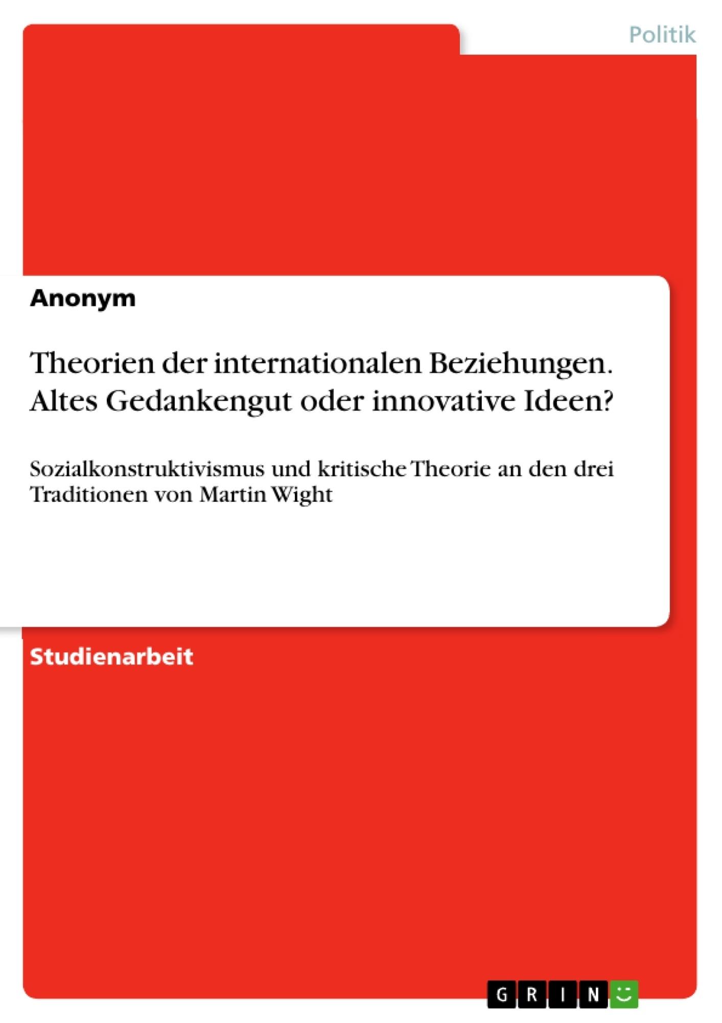 Titel: Theorien der internationalen Beziehungen. Altes Gedankengut oder innovative Ideen?