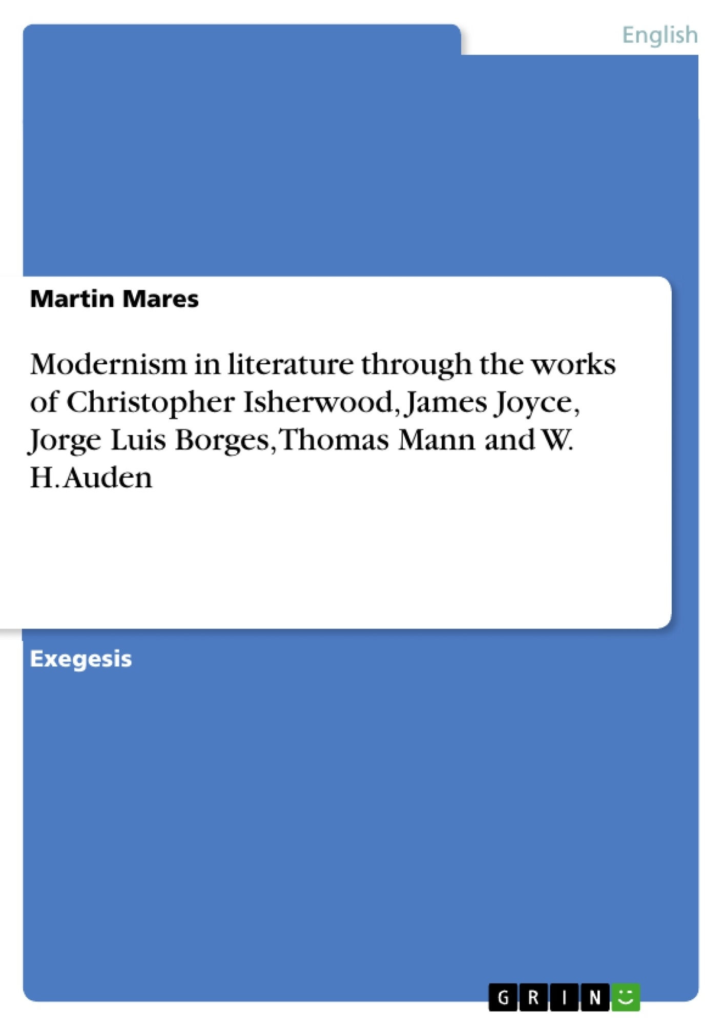 Title: Modernism in literature through the works of Christopher Isherwood, James Joyce, Jorge Luis Borges, Thomas Mann and W. H. Auden