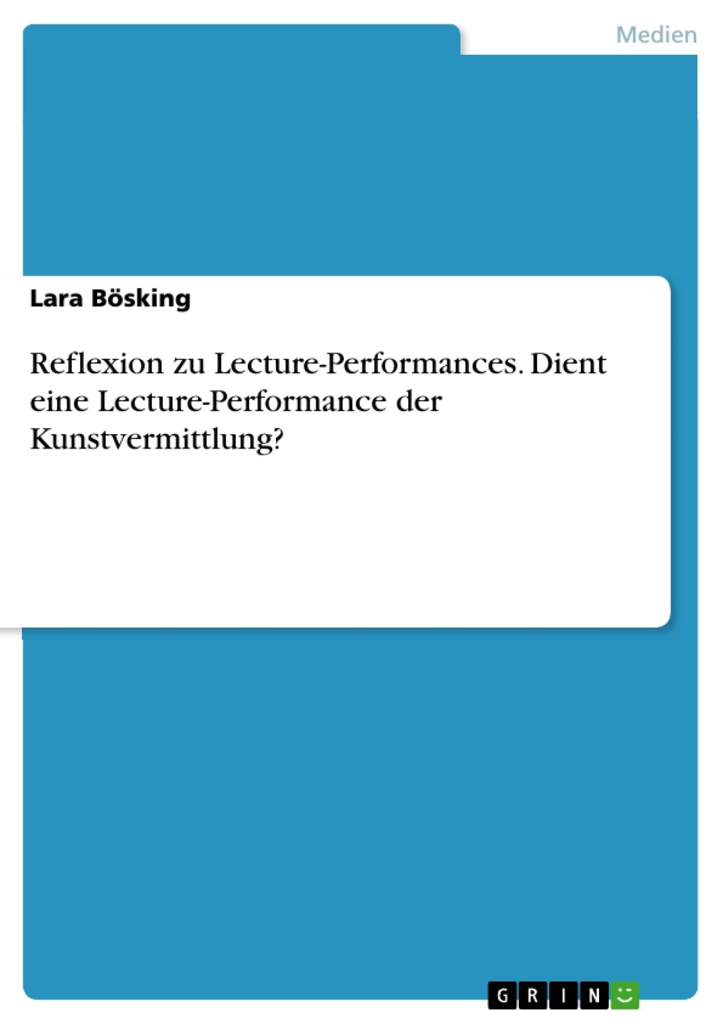 Titel: Reflexion zu Lecture-Performances. Dient eine Lecture-Performance der Kunstvermittlung?