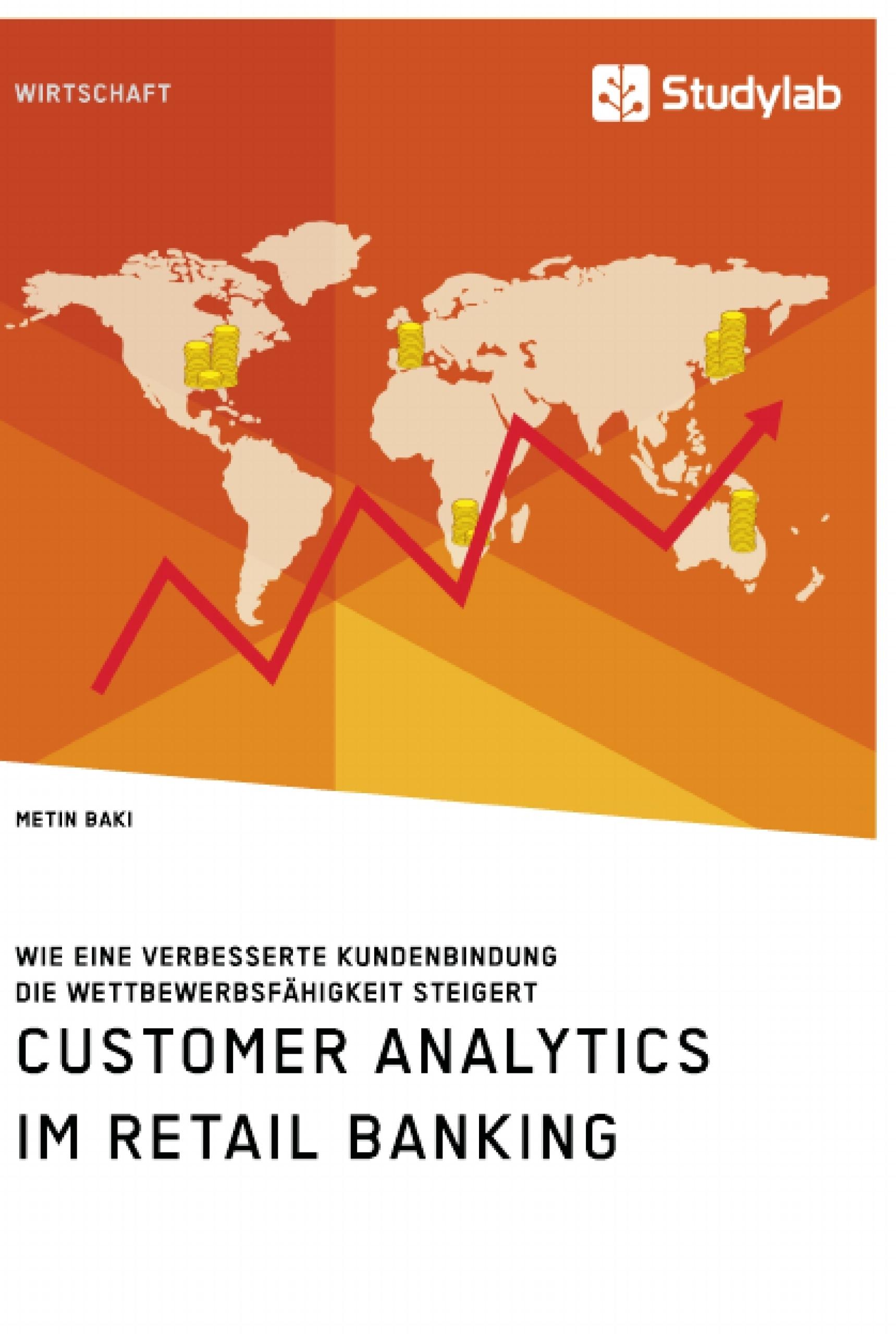 Titel: Customer Analytics im Retail Banking. Wie eine verbesserte Kundenbindung die Wettbewerbsfähigkeit steigert