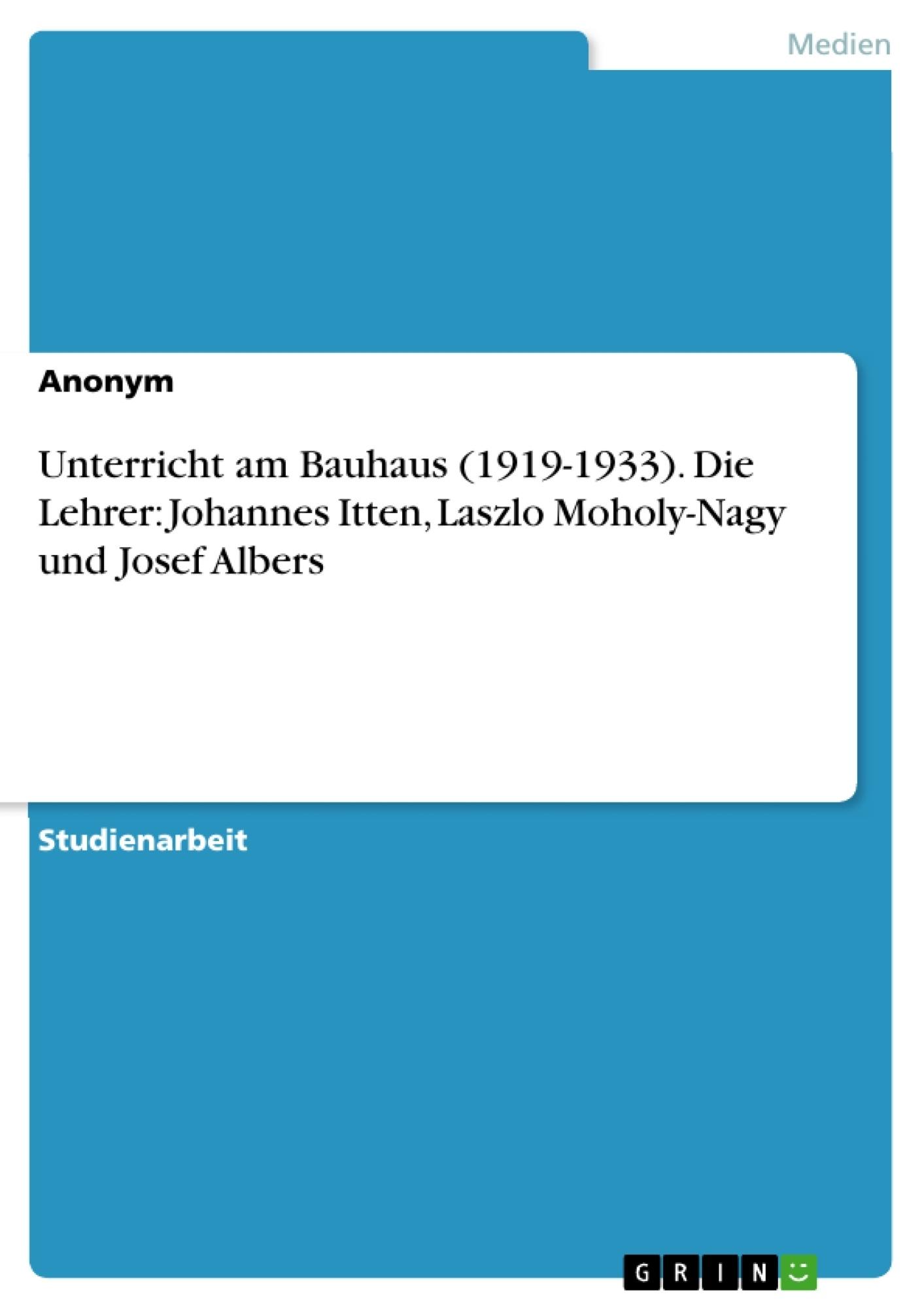 Titel: Unterricht am Bauhaus (1919-1933). Die Lehrer: Johannes Itten, Laszlo Moholy-Nagy und Josef Albers