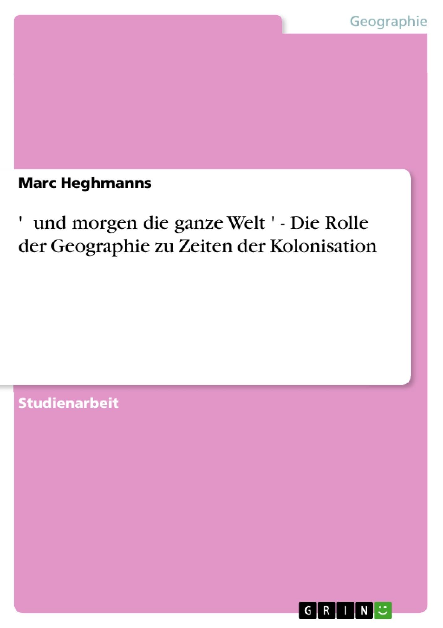 Titel: ' …und morgen die ganze Welt…' - Die Rolle der Geographie zu Zeiten der Kolonisation