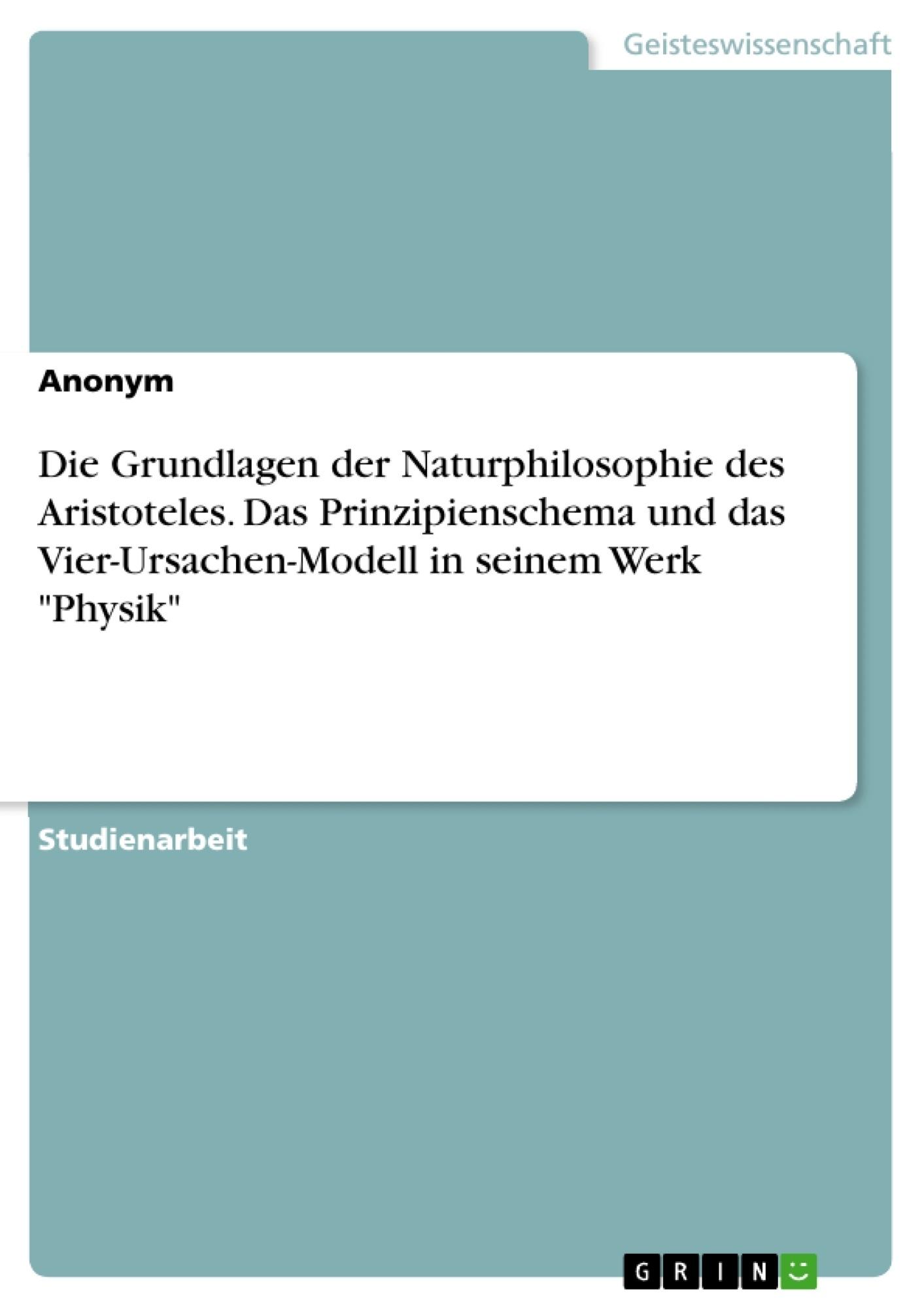 """Titel: Die Grundlagen der Naturphilosophie des Aristoteles. Das Prinzipienschema und das Vier-Ursachen-Modell in seinem Werk """"Physik"""""""