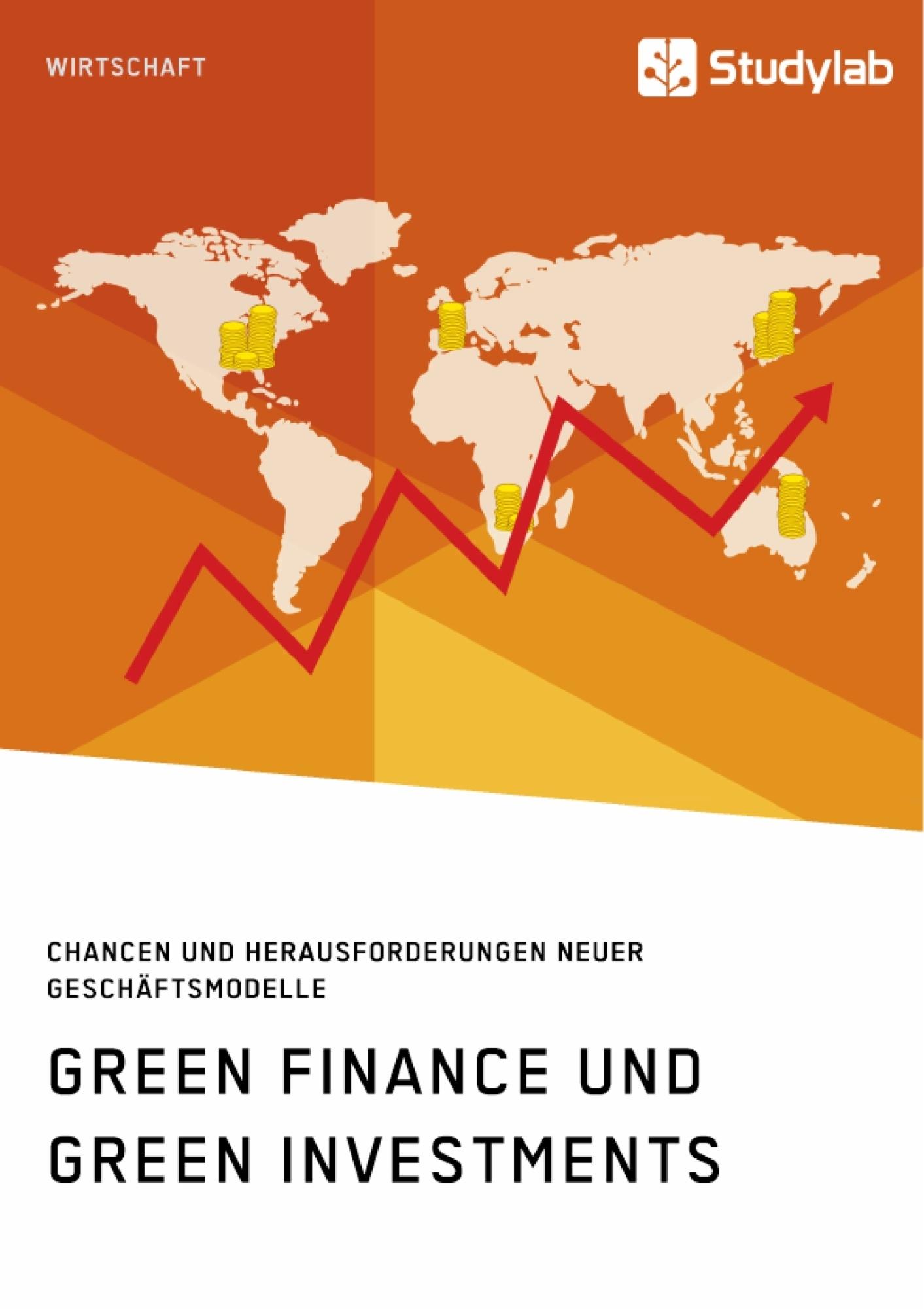 Titel: Green Finance und Green Investments. Chancen und Herausforderungen neuer Geschäftsmodelle