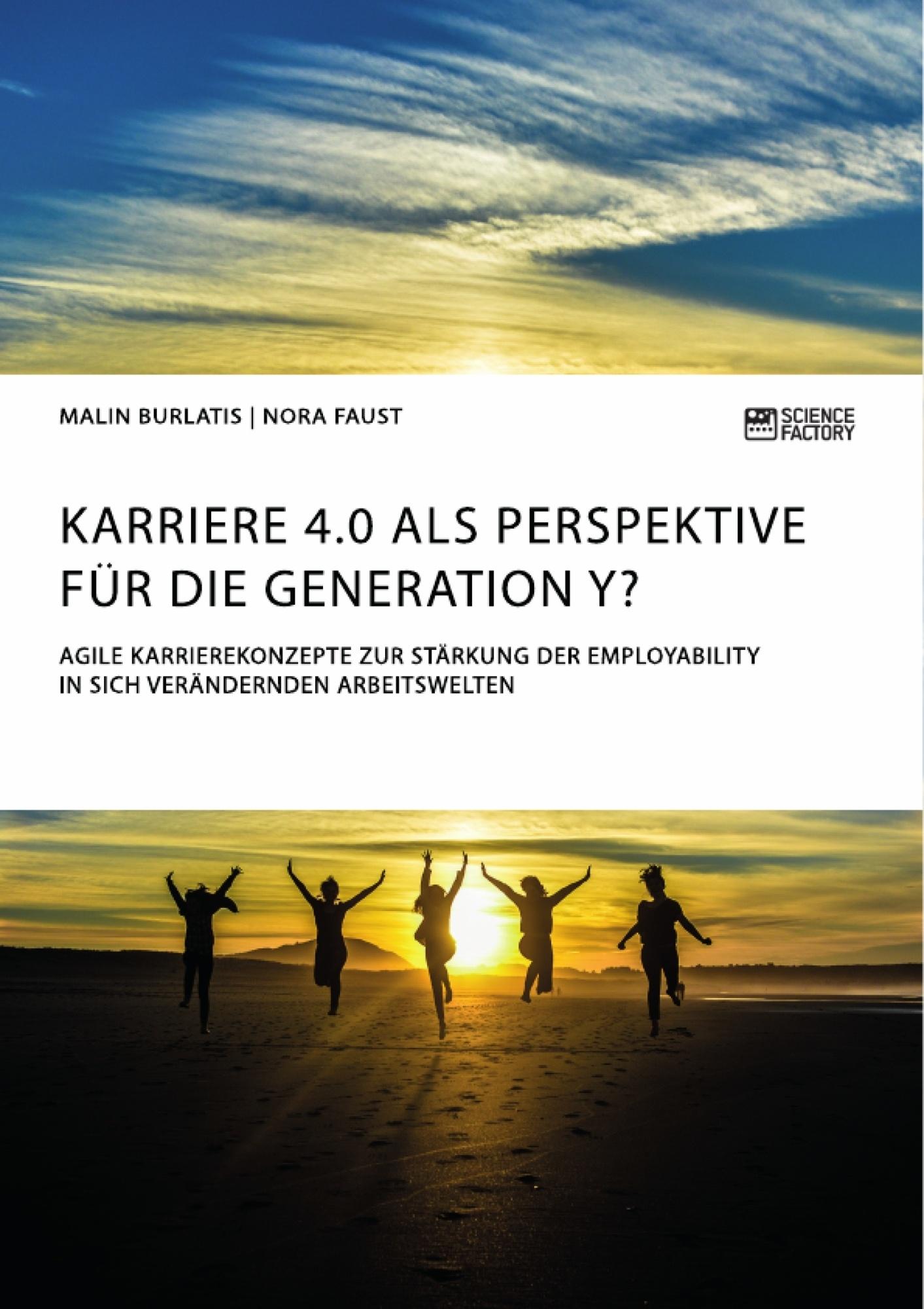 Titel: Karriere 4.0 als Perspektive für die Generation Y? Agile Karrierekonzepte zur Stärkung der Employability in sich verändernden Arbeitswelten