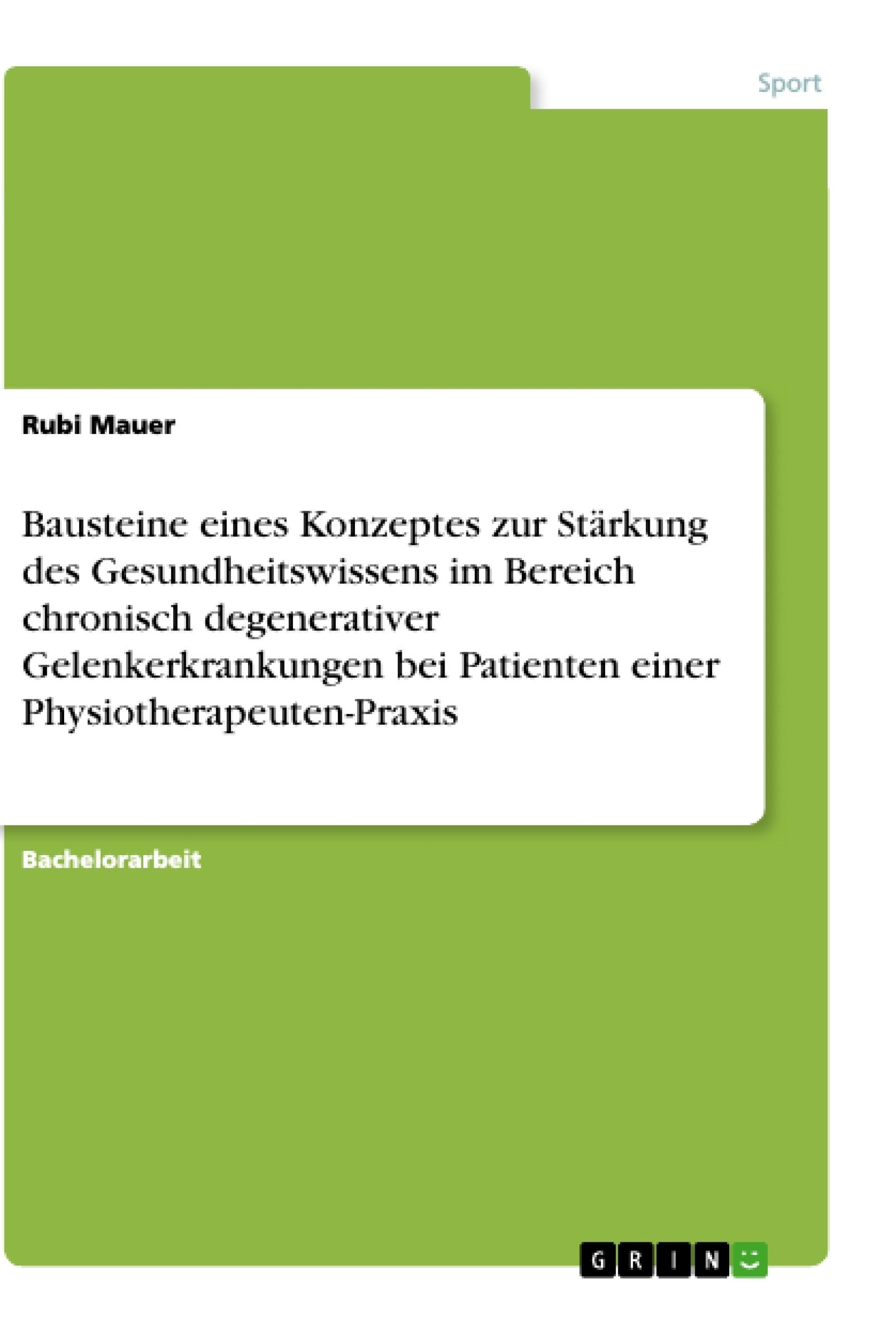 Titel: Bausteine eines Konzeptes zur Stärkung des Gesundheitswissens im Bereich chronisch degenerativer Gelenkerkrankungen bei Patienten einer Physiotherapeuten-Praxis