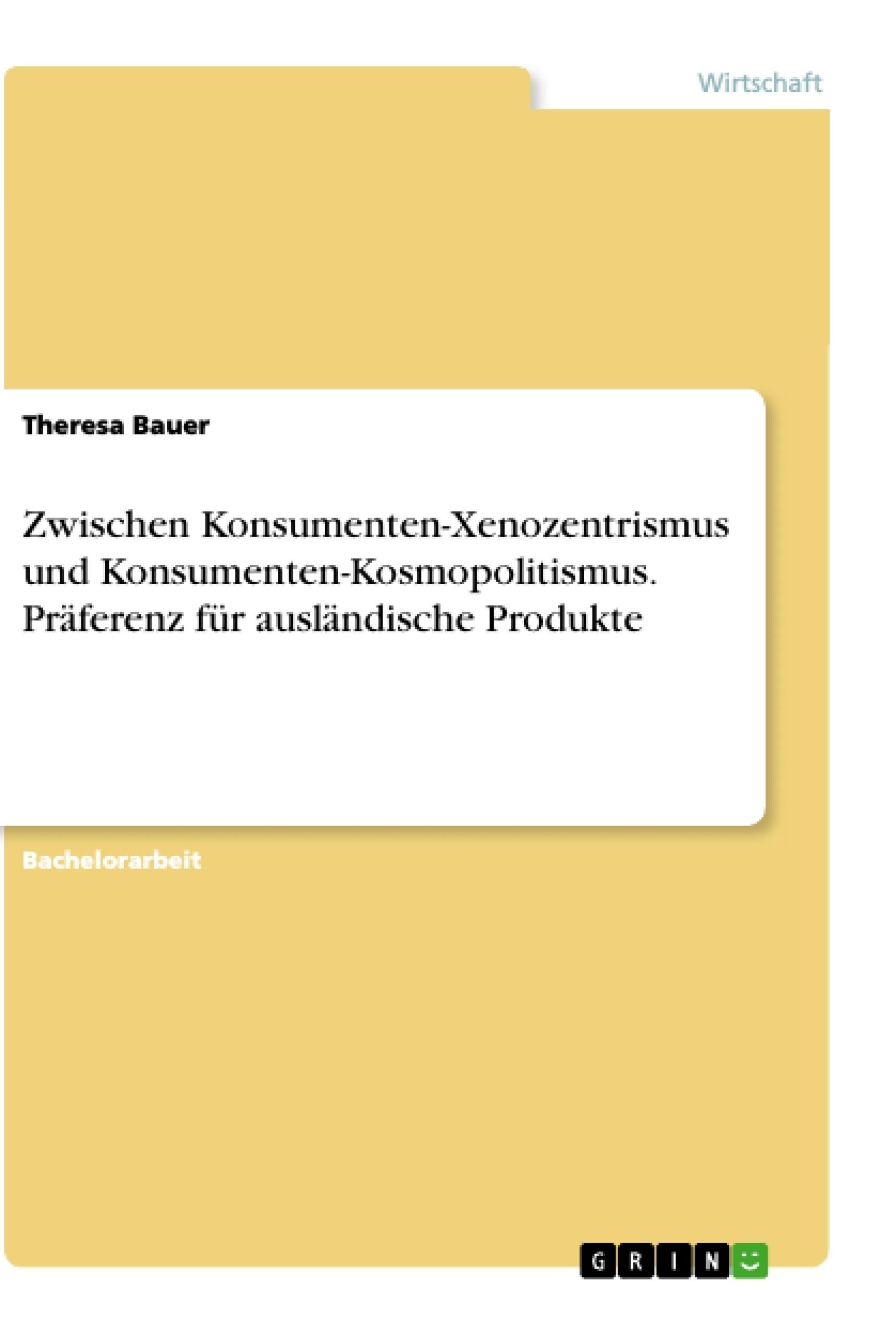 Titel: Zwischen Konsumenten-Xenozentrismus und Konsumenten-Kosmopolitismus. Präferenz für ausländische Produkte