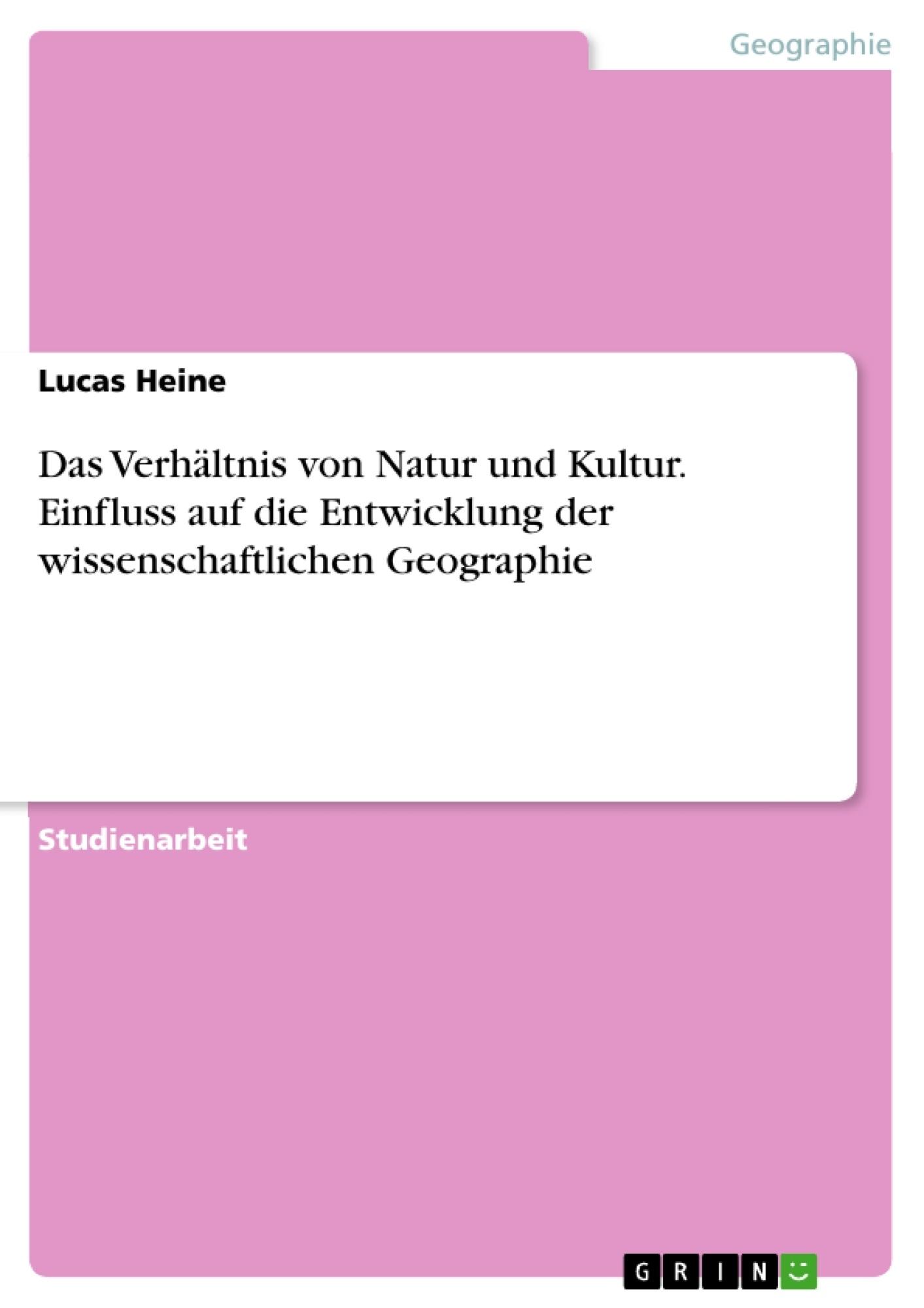 Titel: Das Verhältnis von Natur und Kultur. Einfluss auf die Entwicklung der wissenschaftlichen Geographie