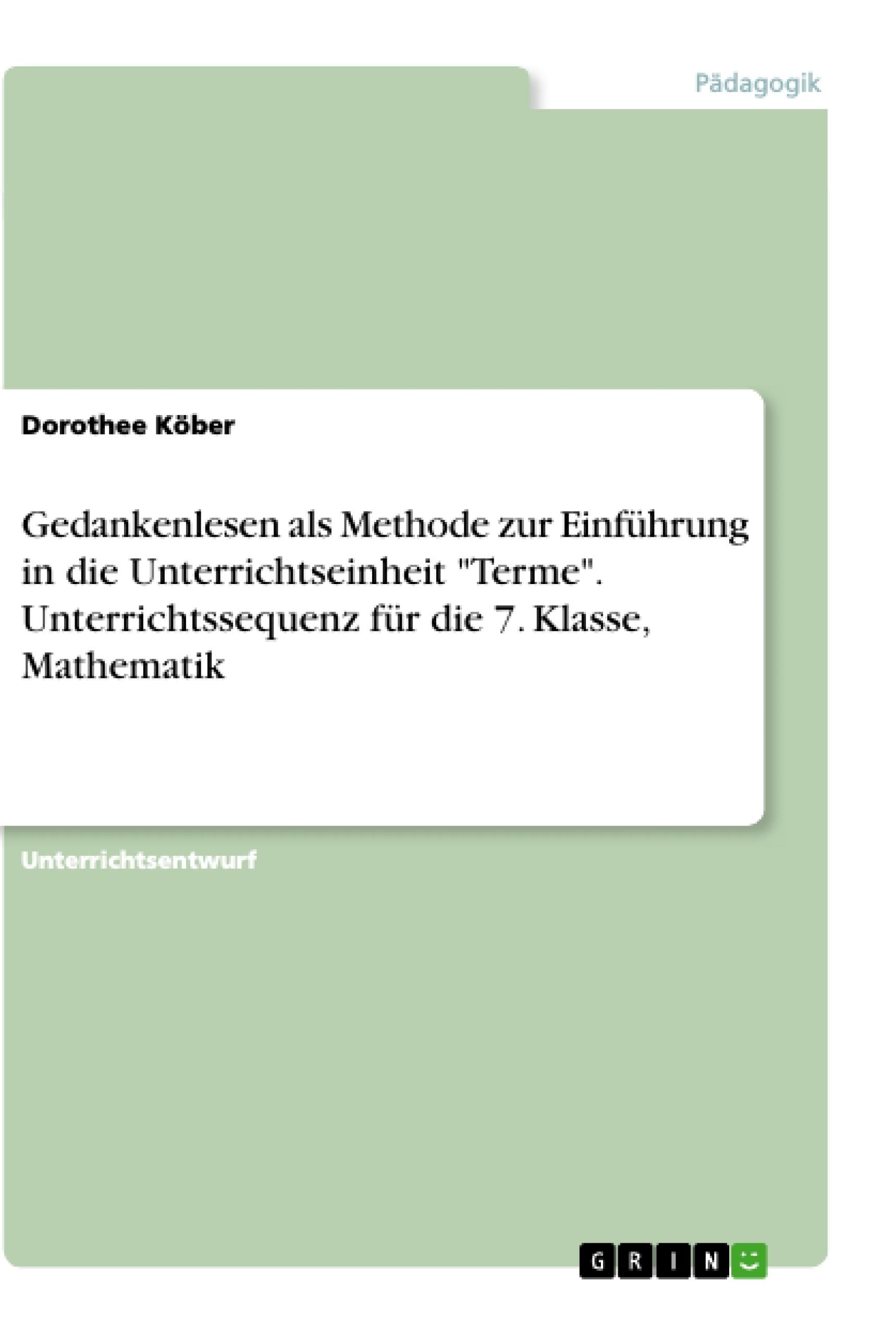 """Titel: Gedankenlesen als Methode zur Einführung in die Unterrichtseinheit """"Terme"""". Unterrichtssequenz für die 7. Klasse, Mathematik"""