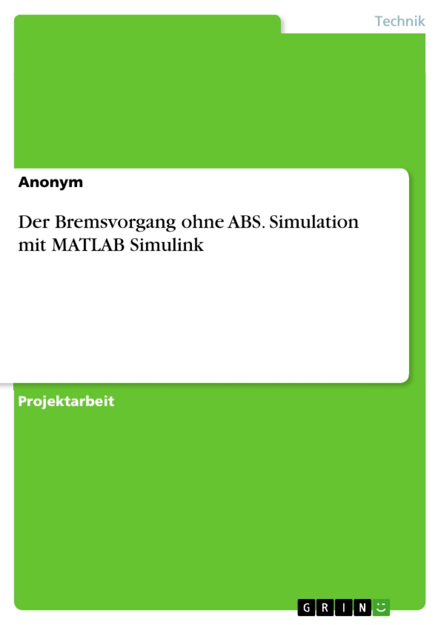 Titel: Der Bremsvorgang ohne ABS. Simulation mit MATLAB Simulink
