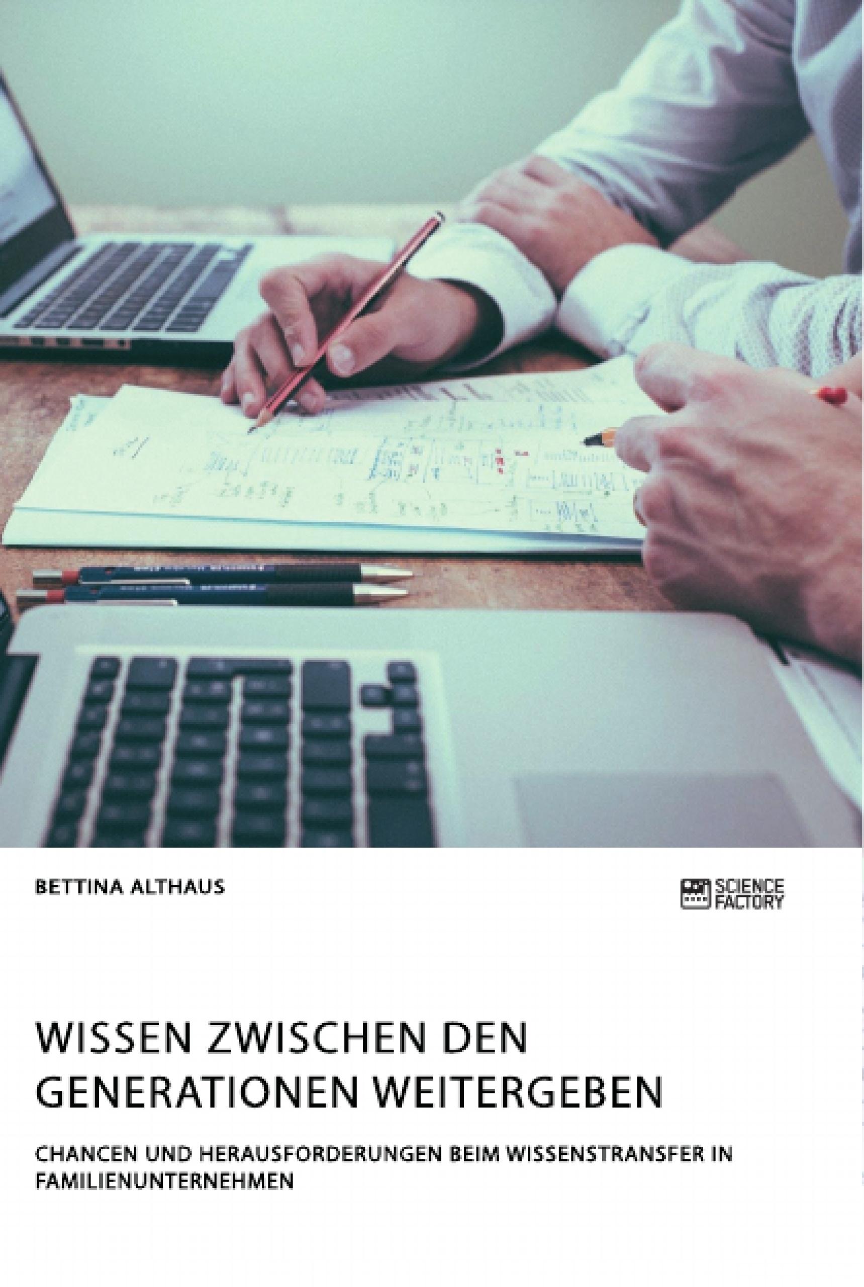 Titel: Wissen zwischen den Generationen weitergeben. Chancen und Herausforderungen beim Wissenstransfer in Familienunternehmen