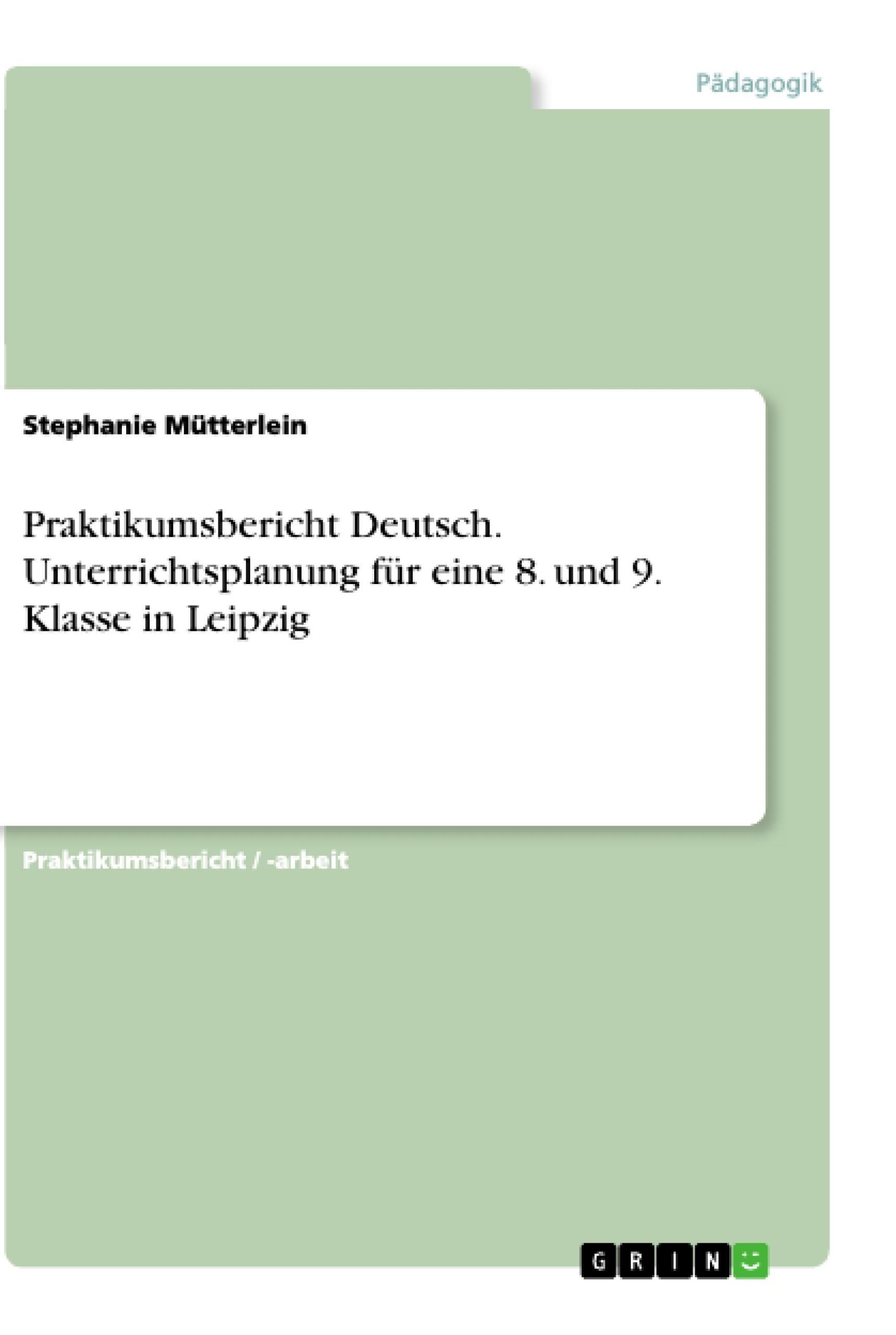 Titel: Praktikumsbericht Deutsch. Unterrichtsplanung für eine 8. und 9. Klasse in Leipzig