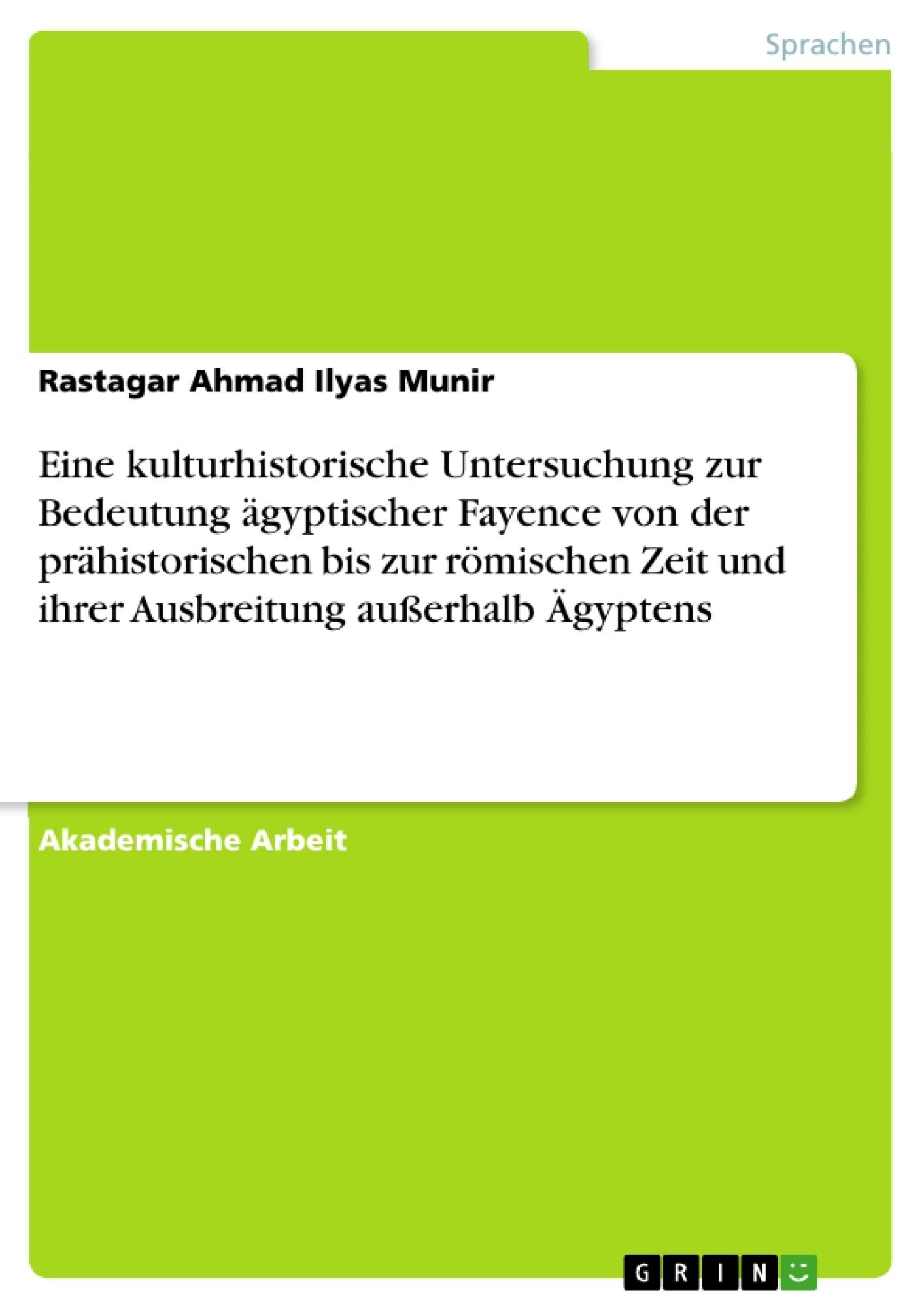 Titel: Eine kulturhistorische Untersuchung zur Bedeutung ägyptischer Fayence von der prähistorischen bis zur römischen Zeit und ihrer Ausbreitung außerhalb Ägyptens