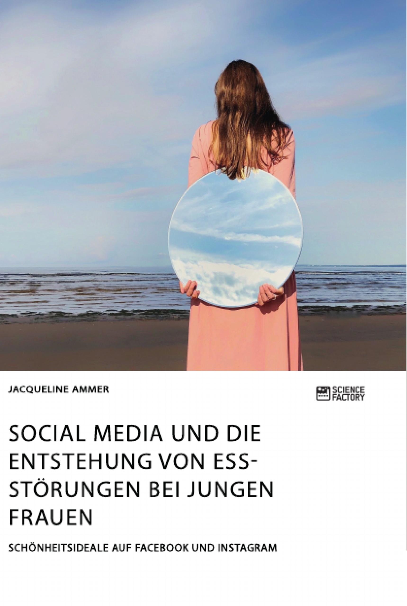Titel: Social Media und die Entstehung von Essstörungen bei jungen Frauen. Schönheitsideale auf Facebook und Instagram