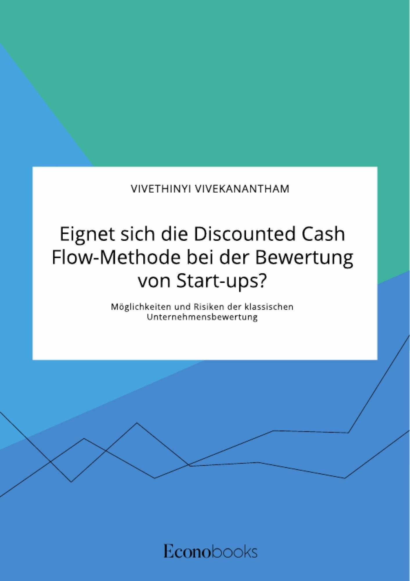 Titel: Eignet sich die Discounted Cash Flow-Methode bei der Bewertung von Start-ups? Möglichkeiten und Risiken der klassischen Unternehmensbewertung