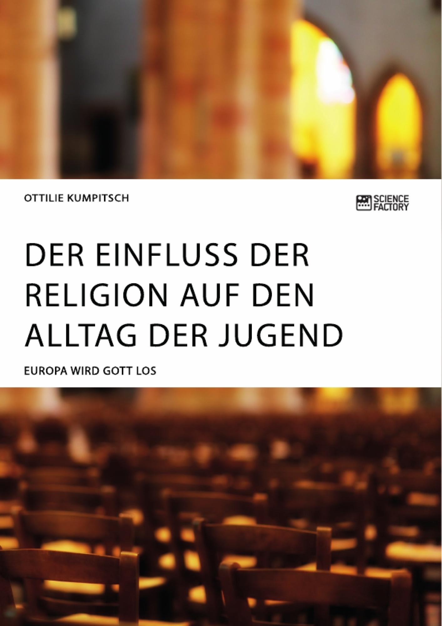 Titel: Der Einfluss der Religion auf den Alltag der Jugend. Europa wird Gott los