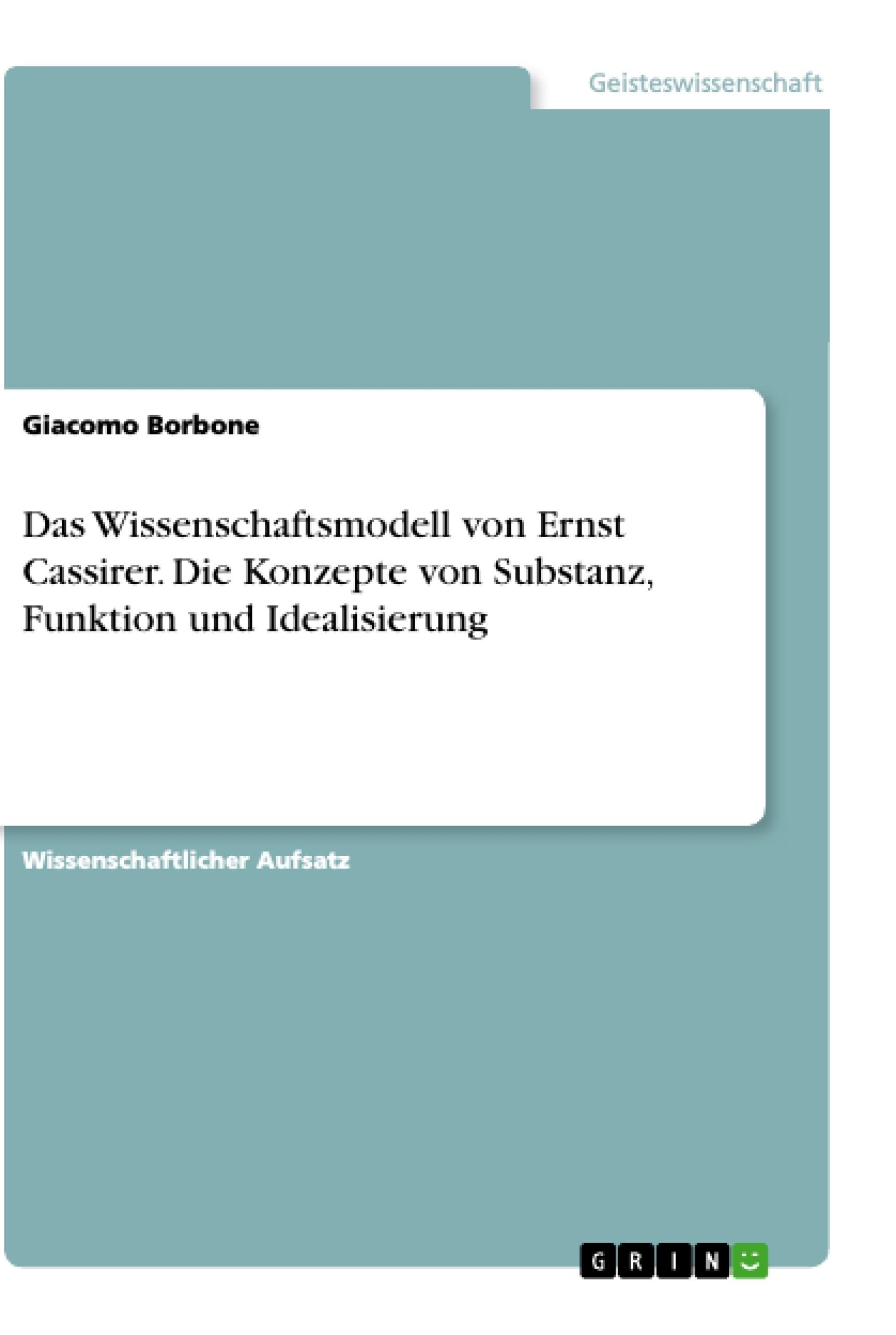 Titel: Das Wissenschaftsmodell von Ernst Cassirer. Die Konzepte von Substanz, Funktion und Idealisierung