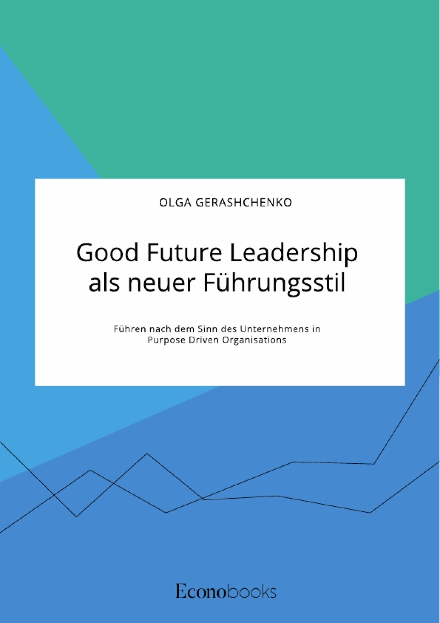 Titel: Good Future Leadership als neuer Führungsstil. Führen nach dem Sinn des Unternehmens in Purpose Driven Organisations