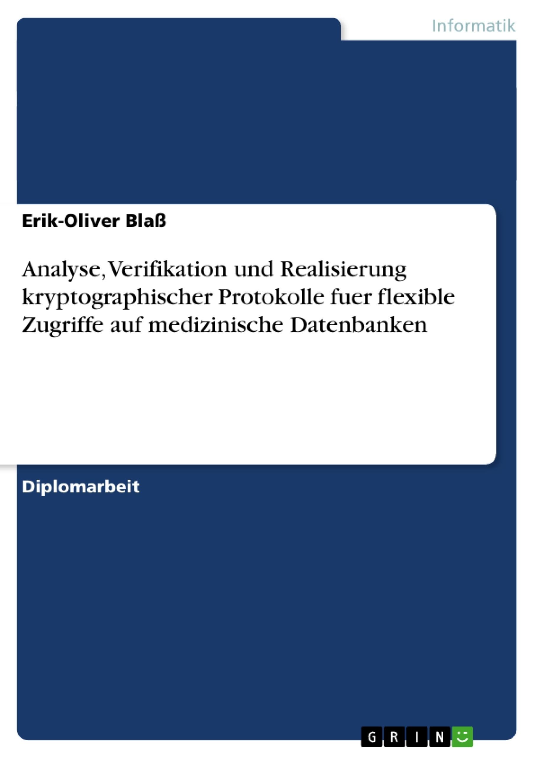 Titel: Analyse, Verifikation und Realisierung kryptographischer Protokolle fuer flexible Zugriffe auf medizinische Datenbanken