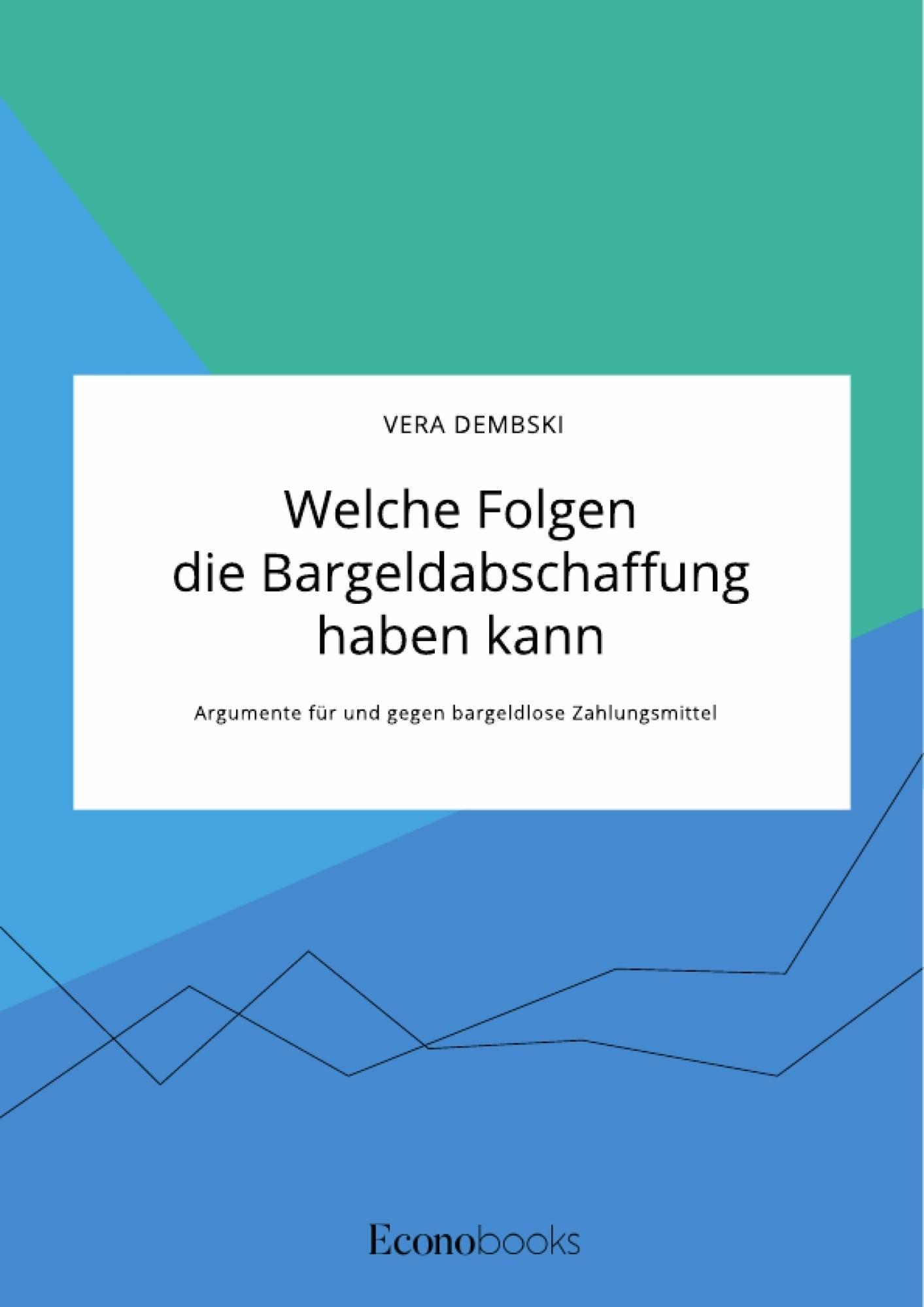 Titel: Welche Folgen die Bargeldabschaffung haben kann. Argumente für und gegen bargeldlose Zahlungsmittel