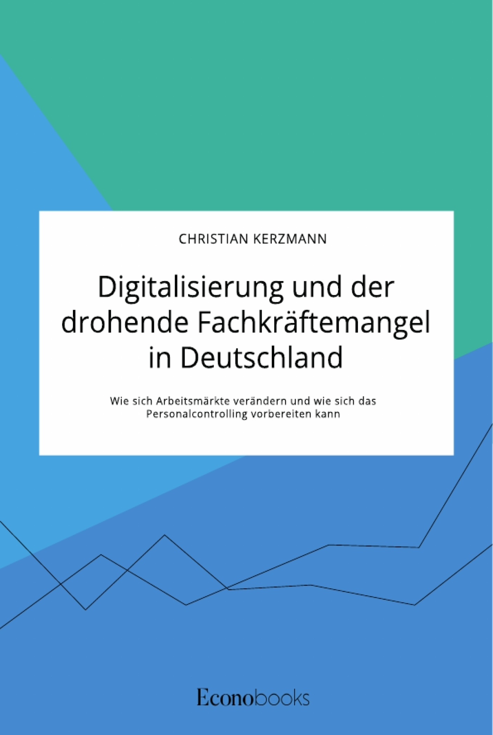 Titel: Digitalisierung und der drohende Fachkräftemangel in Deutschland. Wie sich Arbeitsmärkte verändern und wie sich das Personalcontrolling vorbereiten kann