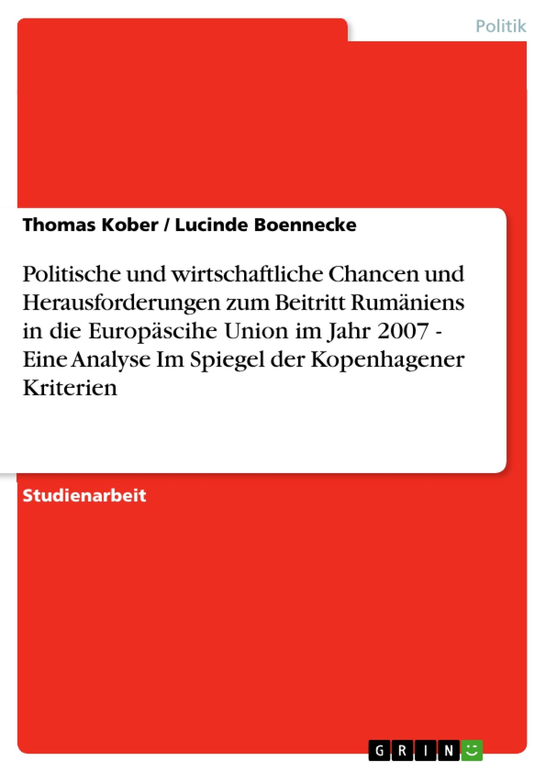 Titel: Politische und wirtschaftliche Chancen und Herausforderungen zum Beitritt Rumäniens in die Europäscihe Union im Jahr 2007 - Eine Analyse Im Spiegel der Kopenhagener Kriterien