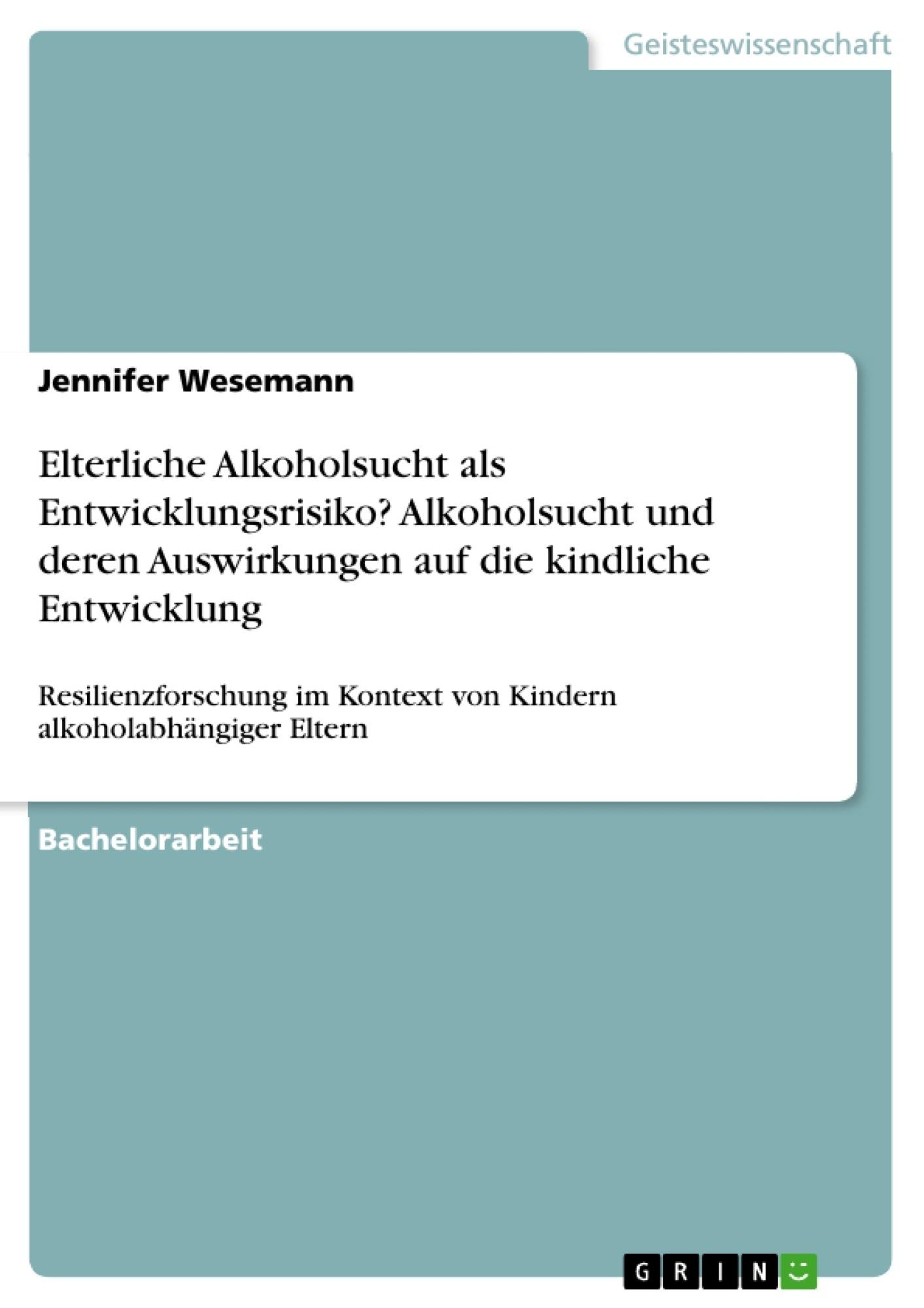 Titel: Elterliche Alkoholsucht als Entwicklungsrisiko? Alkoholsucht und deren Auswirkungen auf die kindliche Entwicklung