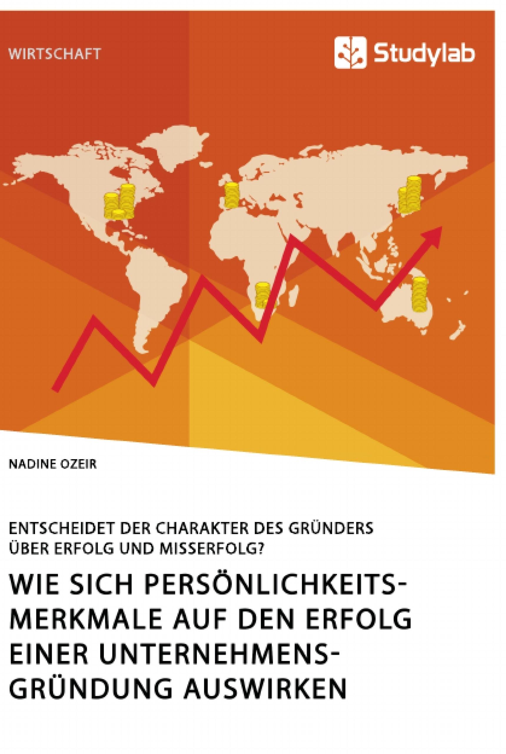Titel: Wie sich Persönlichkeitsmerkmale auf den Erfolg einer Unternehmensgründung auswirken. Entscheidet der Charakter des Gründers über Erfolg und Misserfolg?