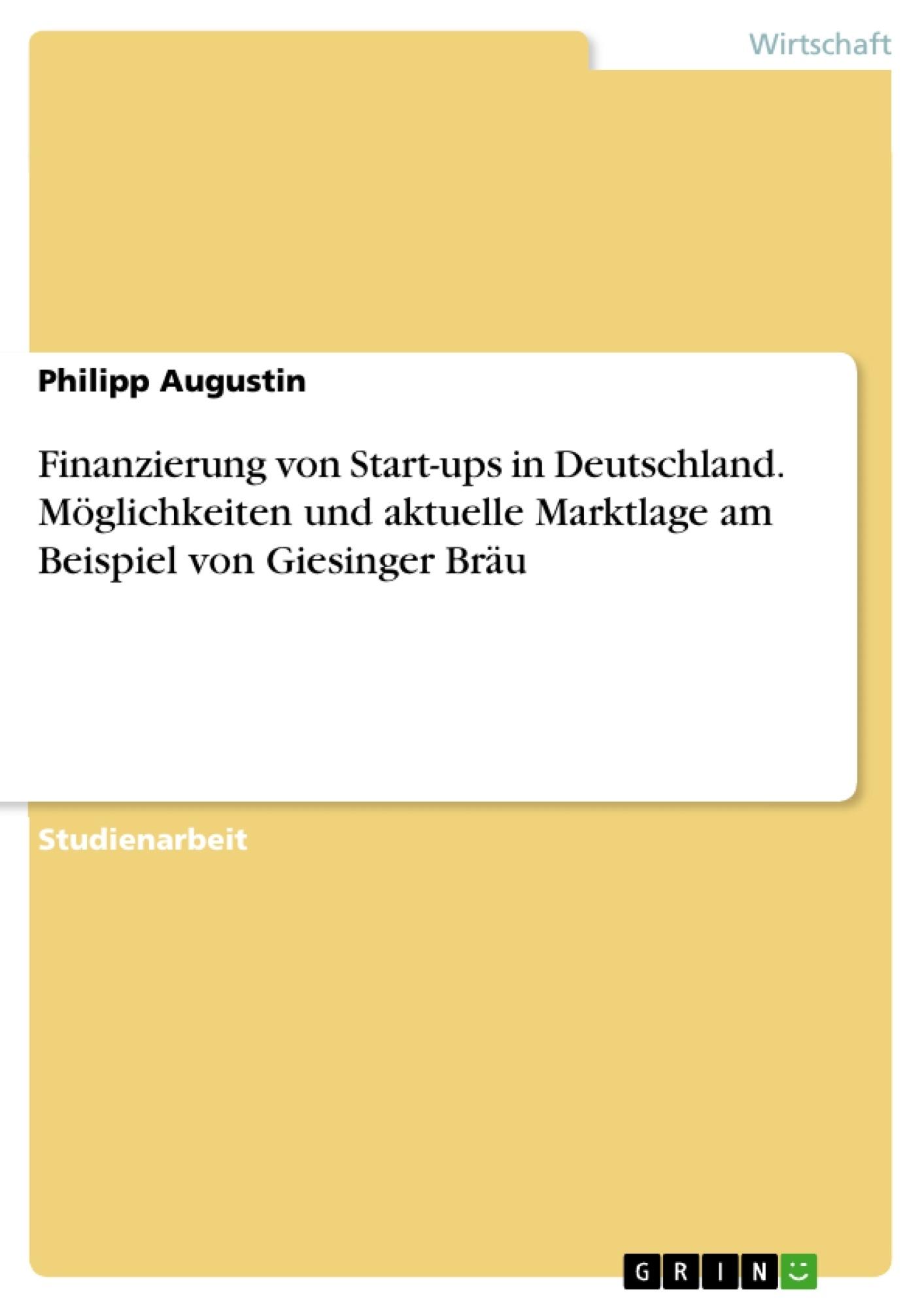 Titel: Finanzierung von Start-ups in Deutschland. Möglichkeiten und aktuelle Marktlage am Beispiel von Giesinger Bräu