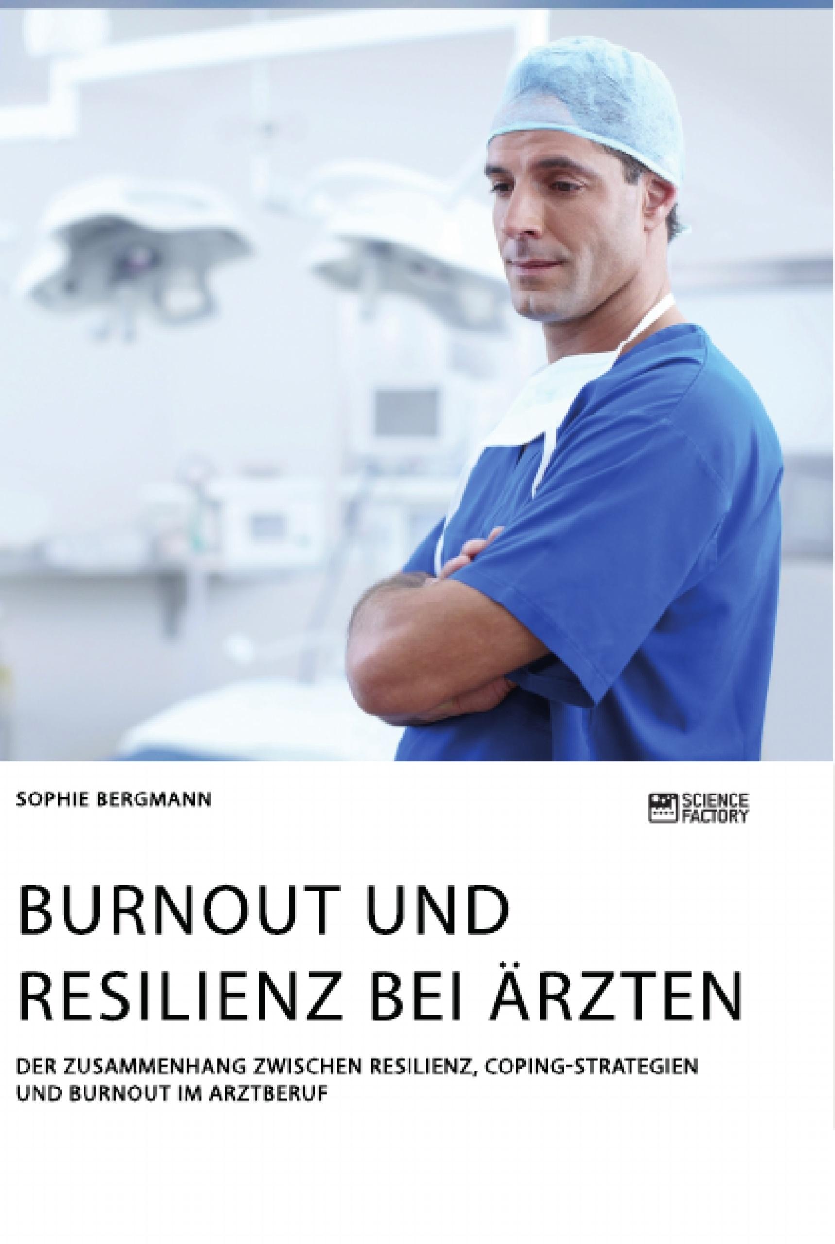 Titel: Burnout und Resilienz bei Ärzten. Der Zusammenhang zwischen Resilienz, Coping-Strategien und Burnout im Arztberuf