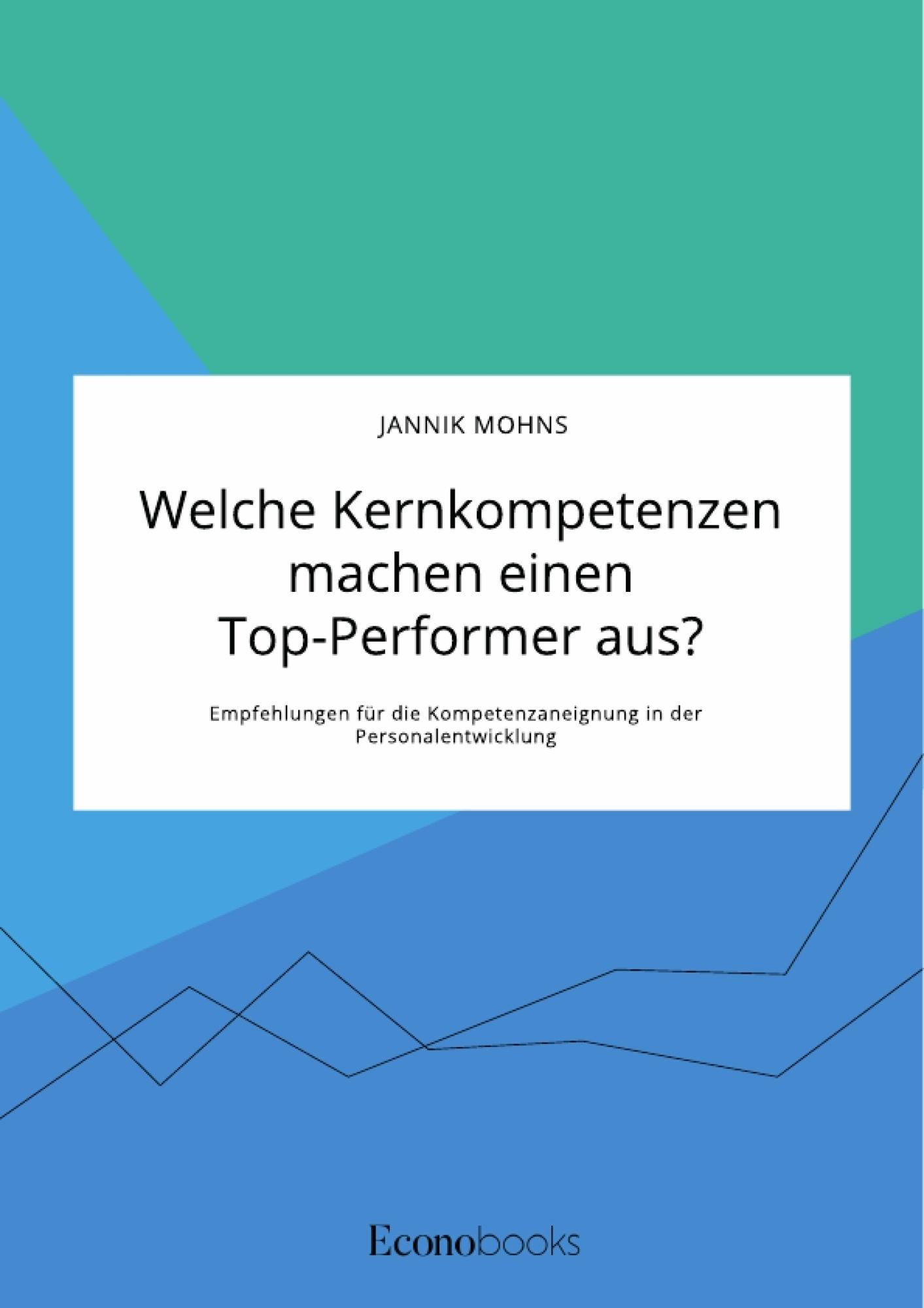 Titel: Welche Kernkompetenzen machen einen Top-Performer aus? Empfehlungen für die Kompetenzaneignung in der Personalentwicklung