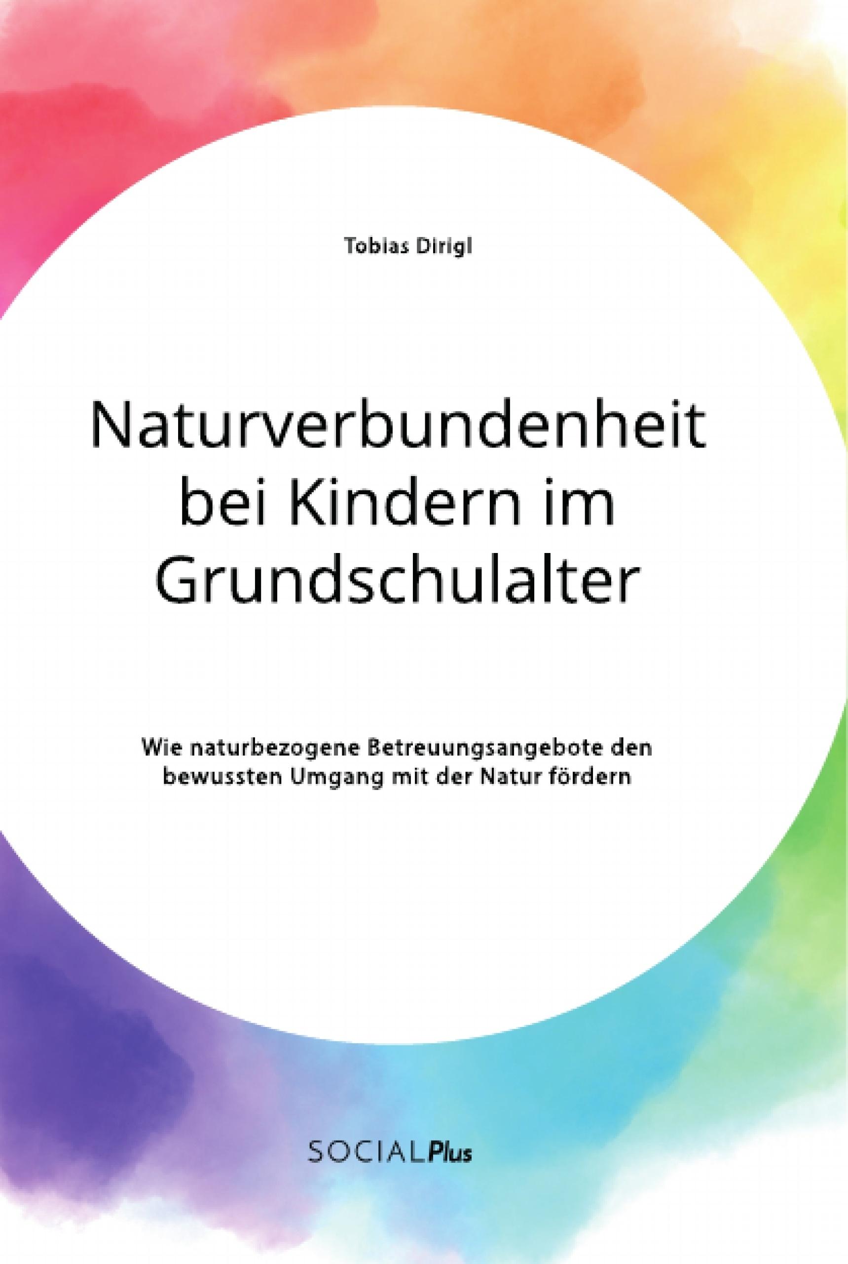 Titel: Naturverbundenheit bei Kindern im Grundschulalter. Wie naturbezogene Betreuungsangebote den bewussten Umgang mit der Natur fördern
