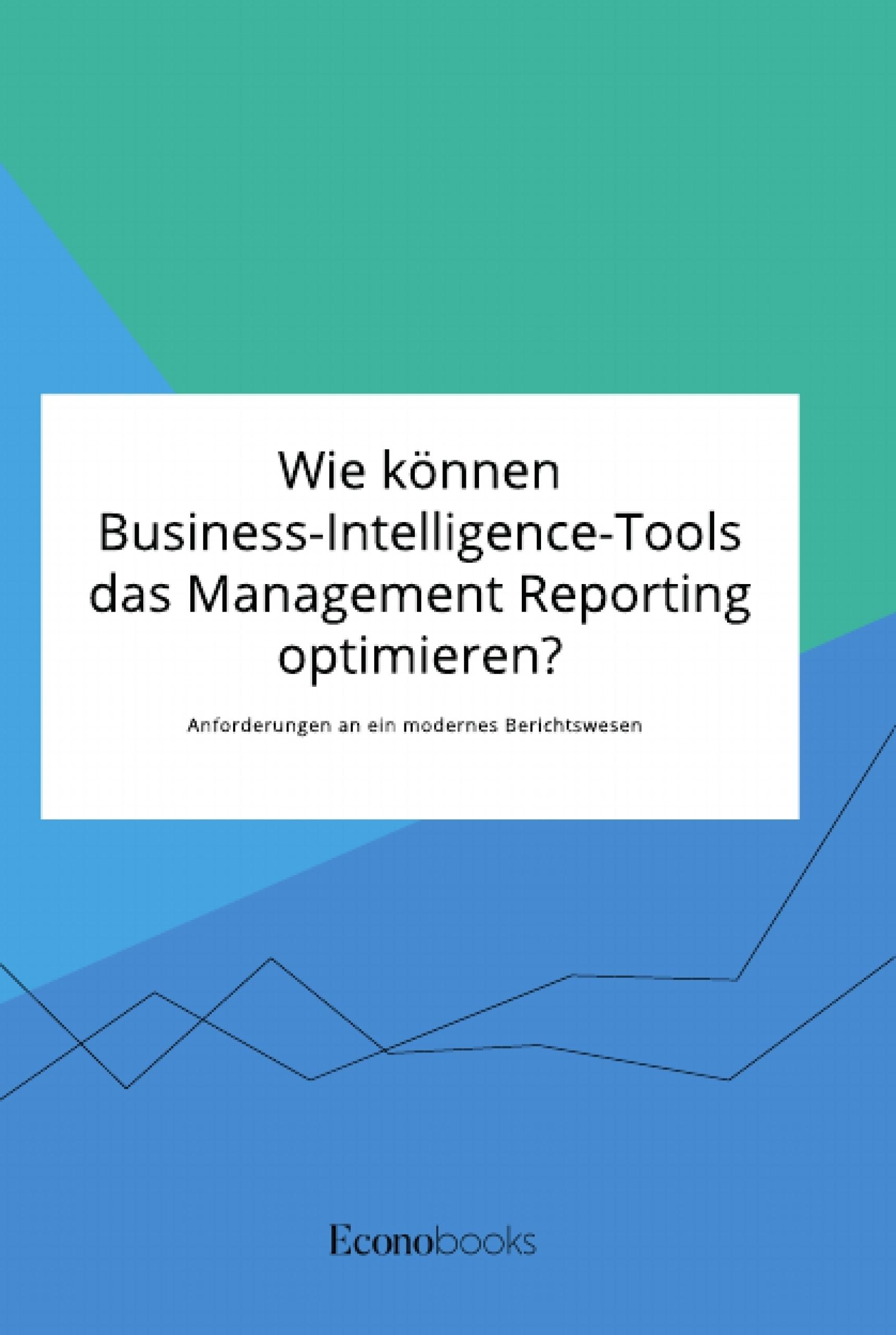 Titel: Wie können Business-Intelligence-Tools das Management Reporting optimieren? Anforderungen an ein modernes Berichtswesen
