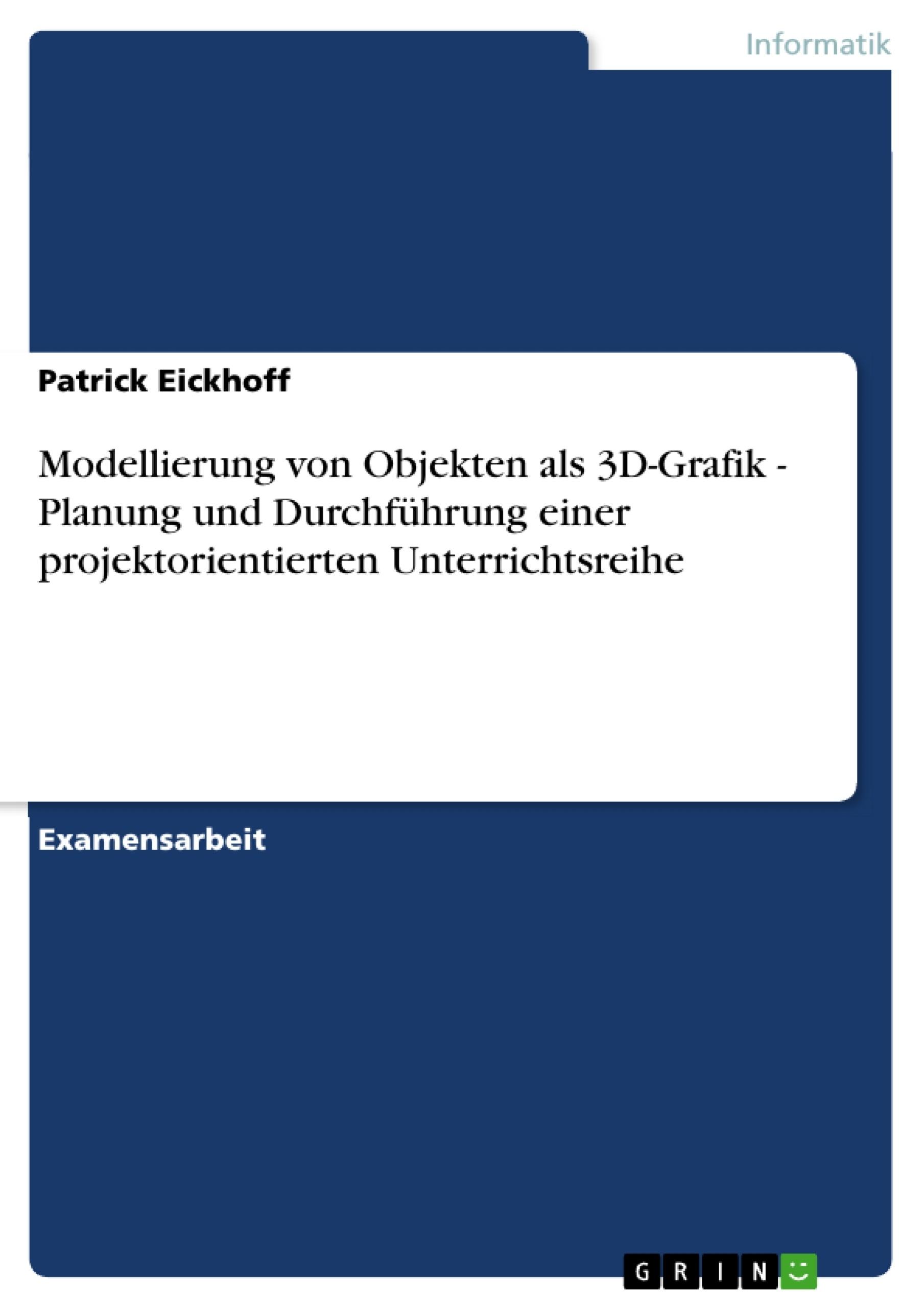 Titel: Modellierung von Objekten als 3D-Grafik - Planung und Durchführung einer projektorientierten Unterrichtsreihe