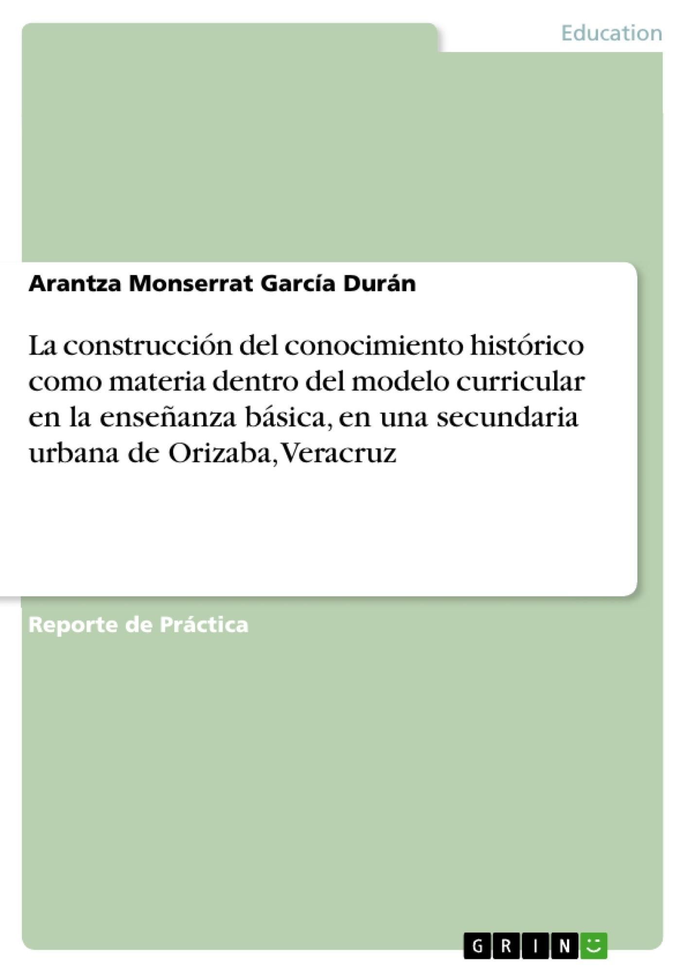 Título: La construcción del conocimiento histórico como materia dentro del modelo curricular en la enseñanza básica, en una secundaria urbana de Orizaba, Veracruz