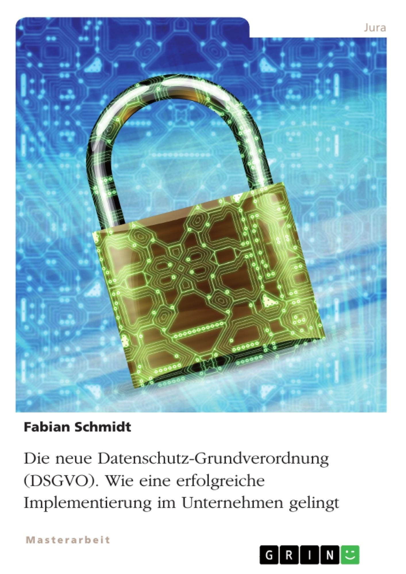 Titel: Die neue Datenschutz-Grundverordnung (DSGVO). Wie eine erfolgreiche Implementierung im Unternehmen gelingt