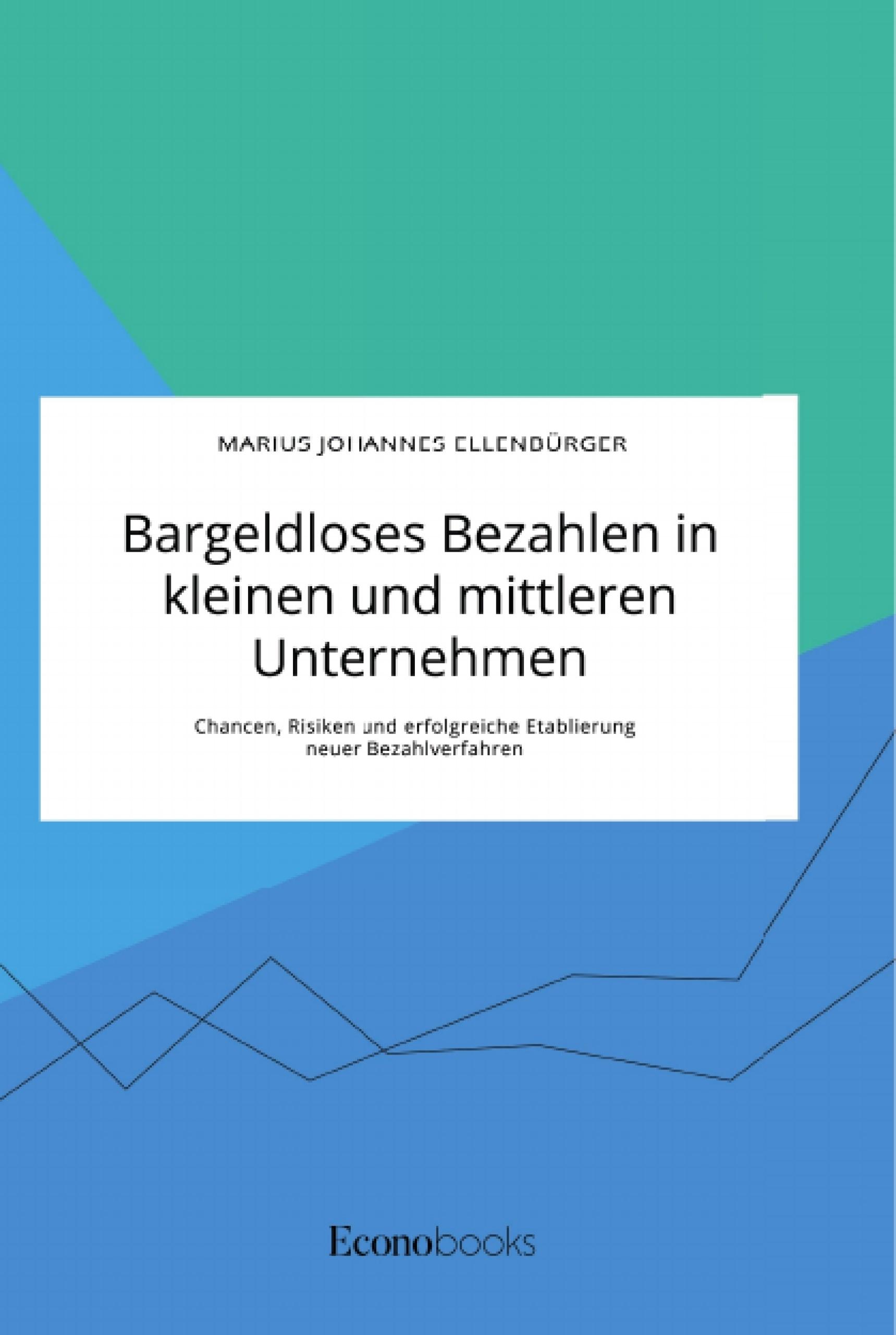 Titel: Bargeldloses Bezahlen in kleinen und mittleren Unternehmen. Chancen, Risiken und erfolgreiche Etablierung neuer Bezahlverfahren
