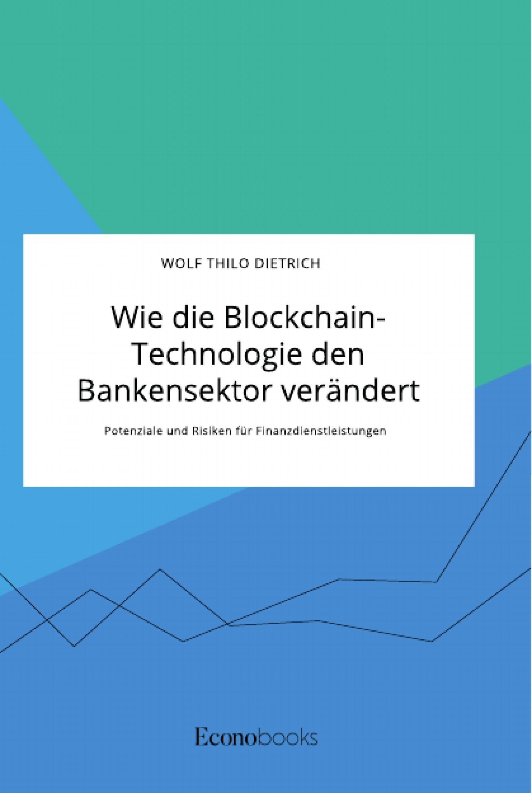 Titel: Wie die Blockchain-Technologie den Bankensektor verändert. Potenziale und Risiken für Finanzdienstleistungen