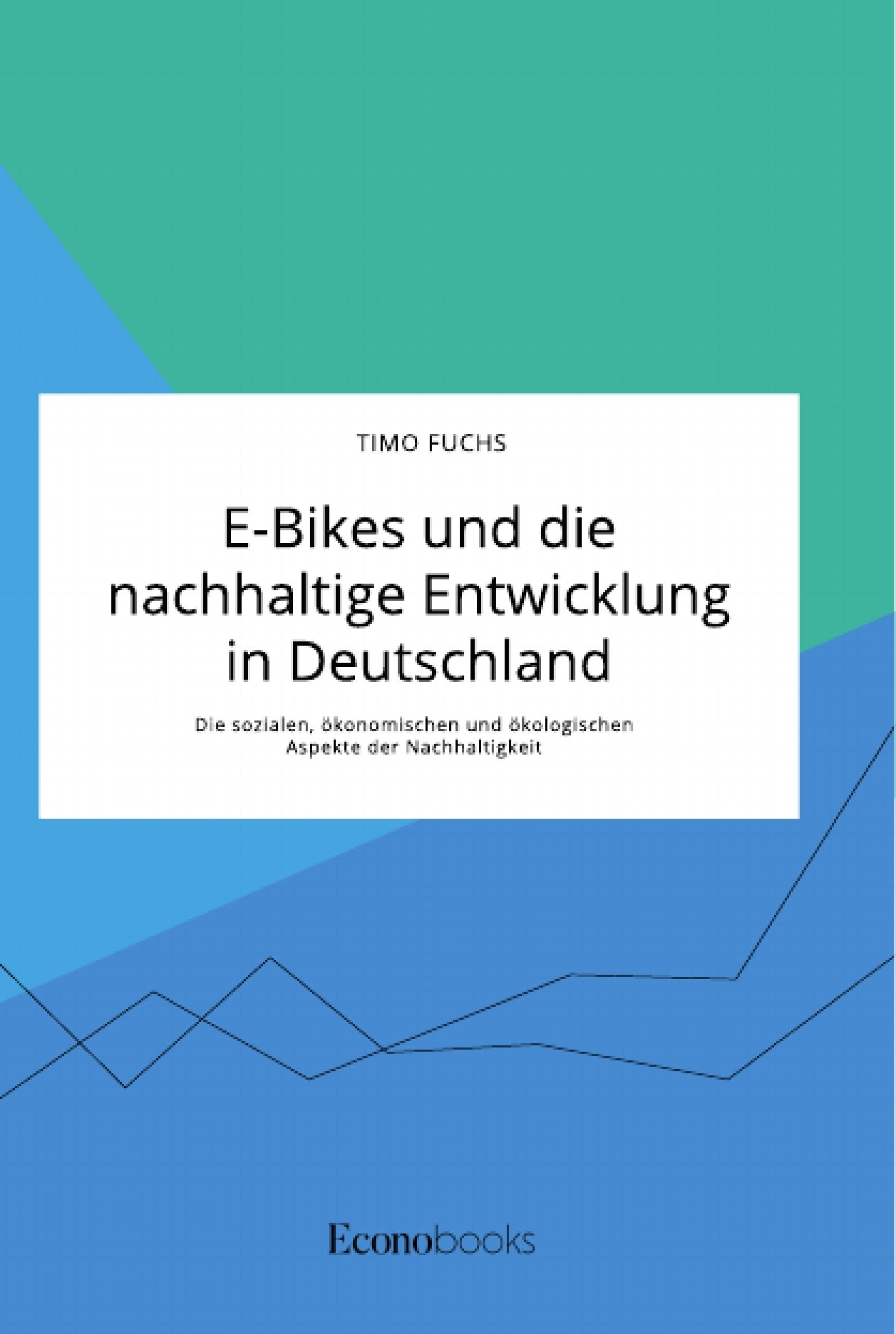 Titel: E-Bikes und die nachhaltige Entwicklung in Deutschland. Die sozialen, ökonomischen und ökologischen Aspekte der Nachhaltigkeit
