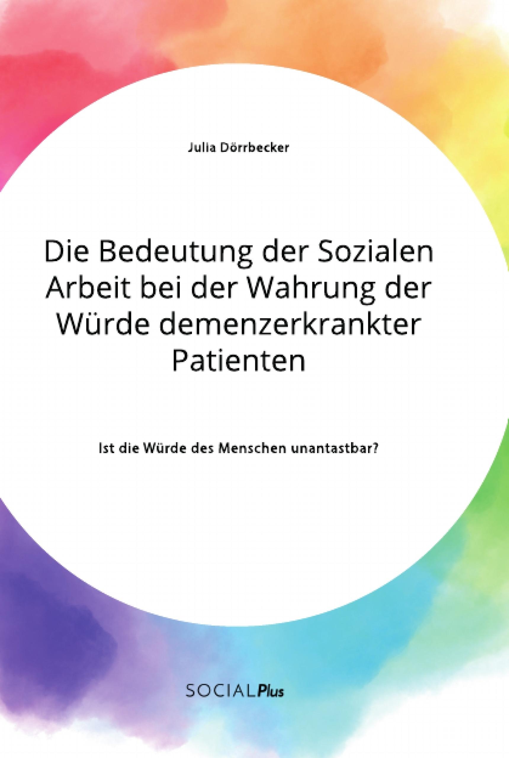 Titel: Die Bedeutung der Sozialen Arbeit bei der Wahrung der Würde demenzerkrankter Patienten. Ist die Würde des Menschen unantastbar?